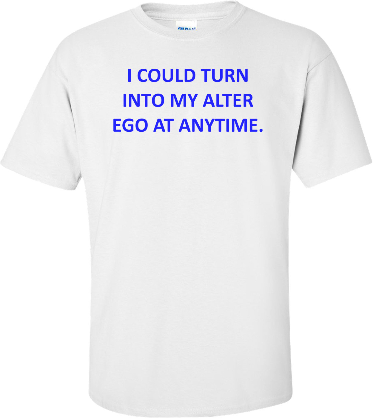 I COULD TURN INTO MY ALTER EGO AT ANYTIME. Shirt