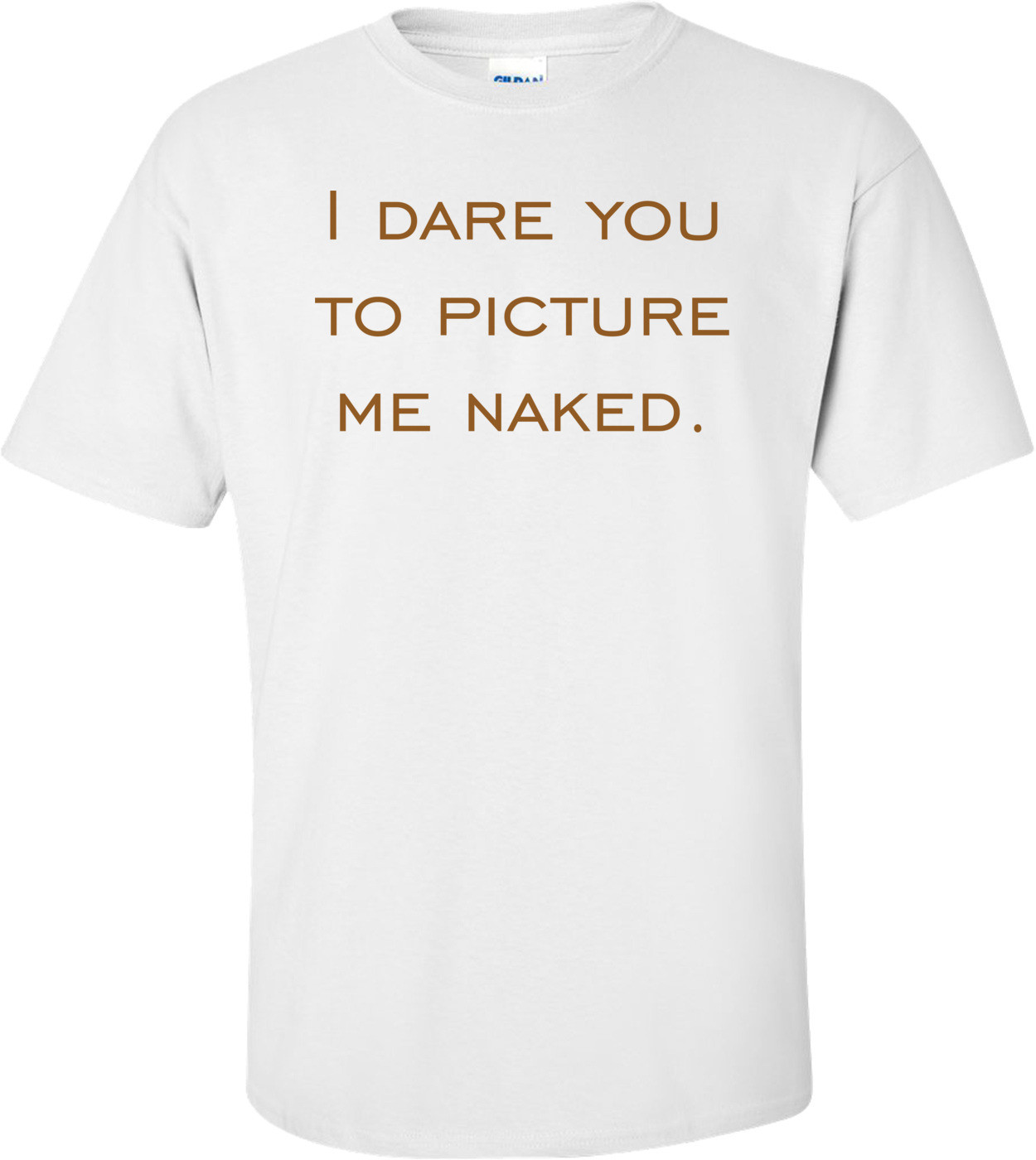 I dare you to picture me naked. Shirt