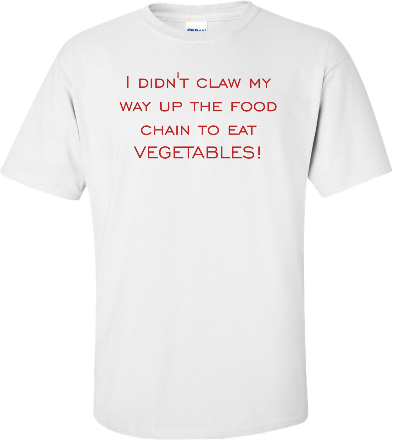 I didn't claw my way up the food chain to eat vegetables! Shirt