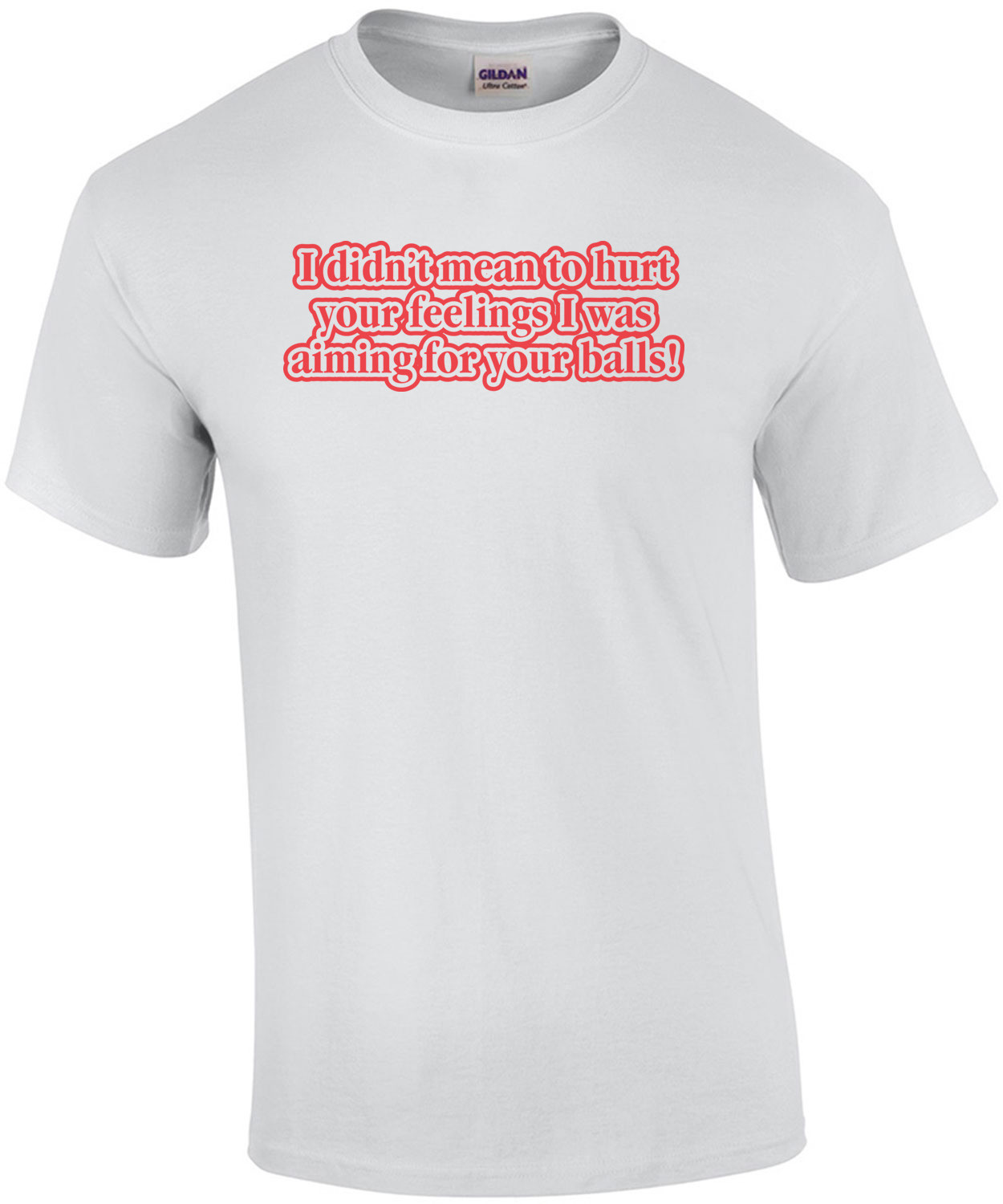I Didn't Mean To Hurt Your Feelings, I Was Aiming For Your Balls T-shirt