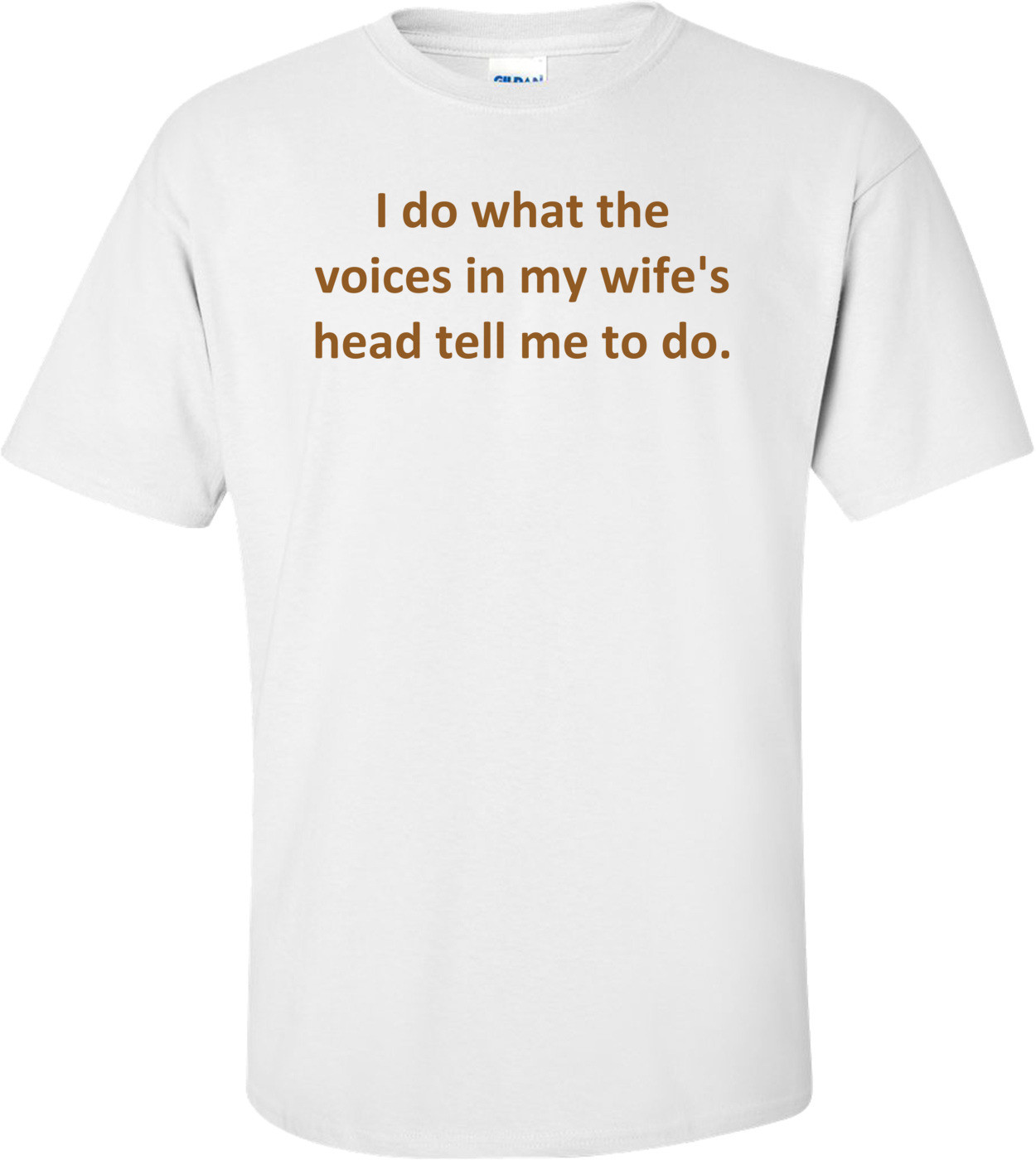 I do what the voices in my wife's head tell me to do. Shirt