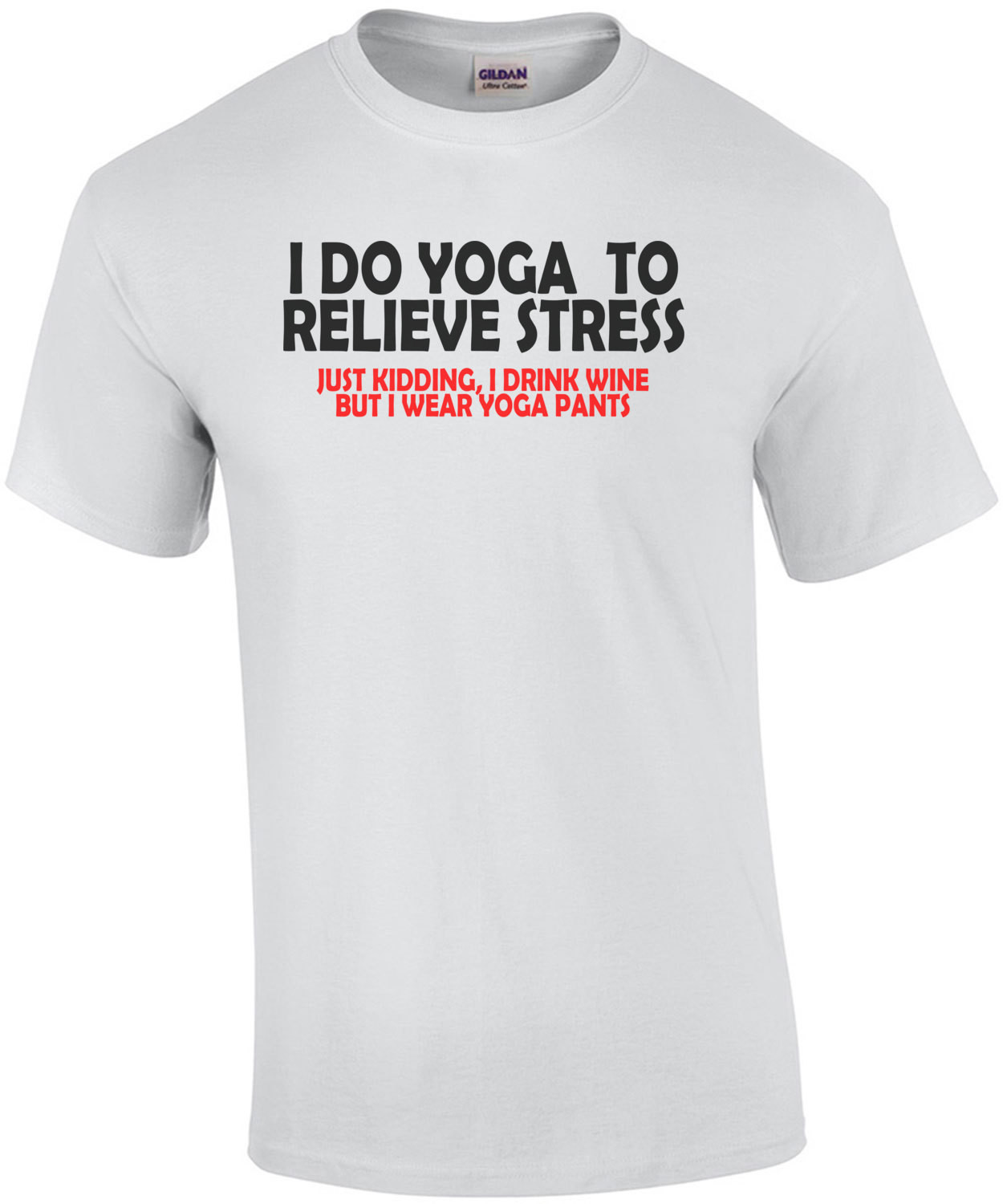 I Do Yoga To Relieve Stress Just Kidding I Drink Wine But I Wear Yoga Pants T-Shirt
