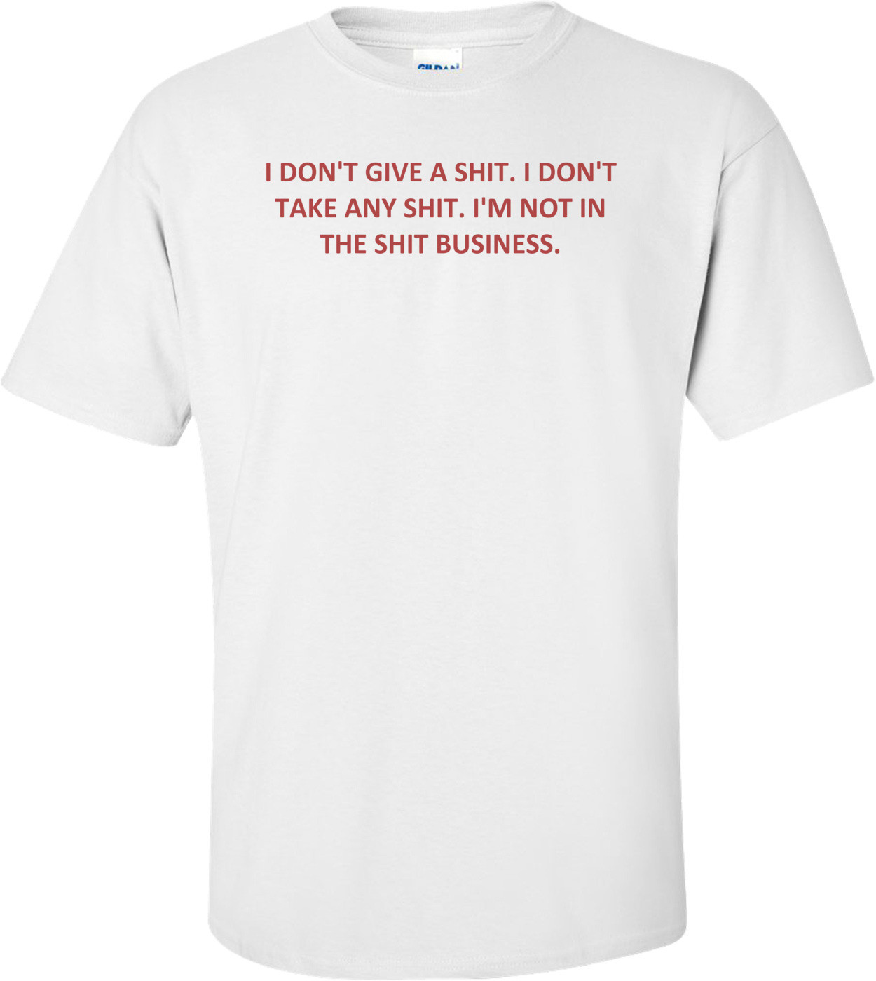 I DON'T GIVE A SHIT. I DON'T TAKE ANY SHIT. I'M NOT IN THE SHIT BUSINESS. Shirt
