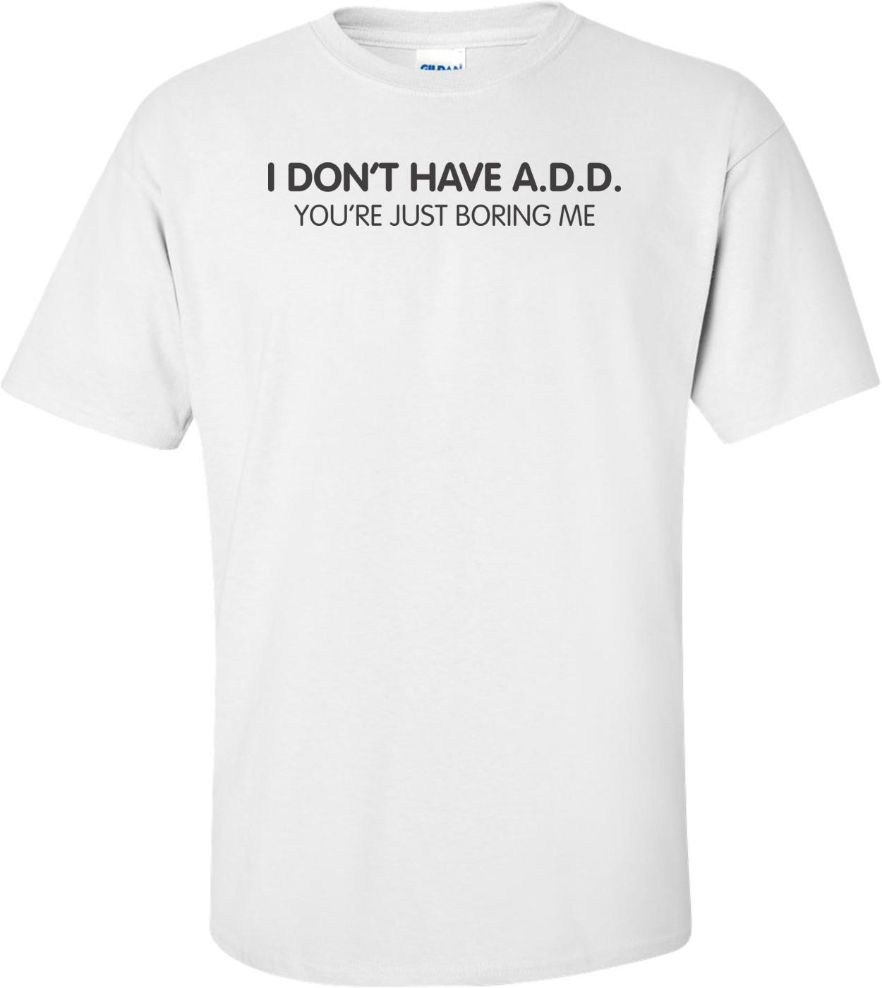 "I Don""t Have A.d.d. You're Just Boring Me T-shirt"