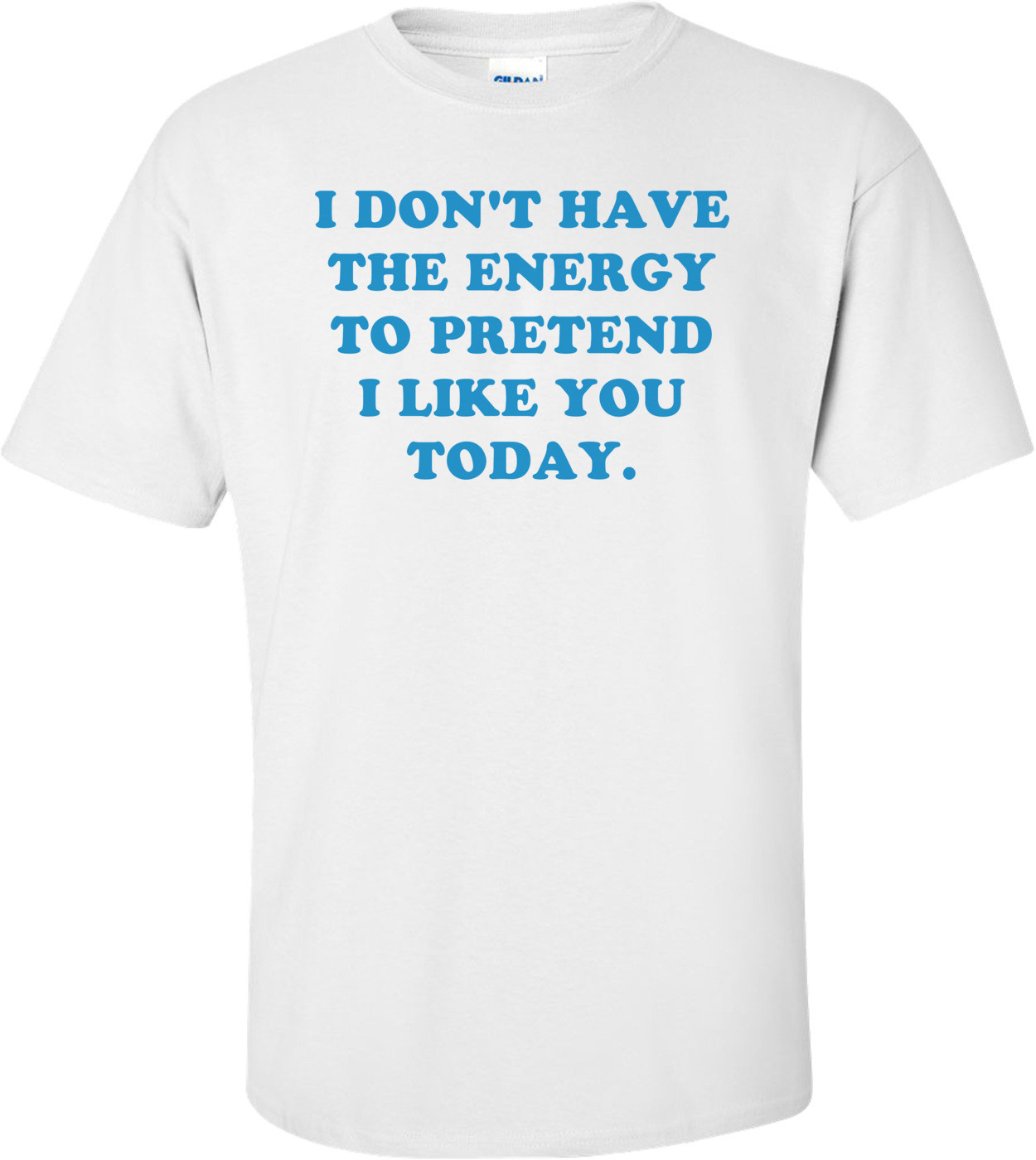 I DON'T HAVE THE ENERGY TO PRETEND I LIKE YOU TODAY. Shirt
