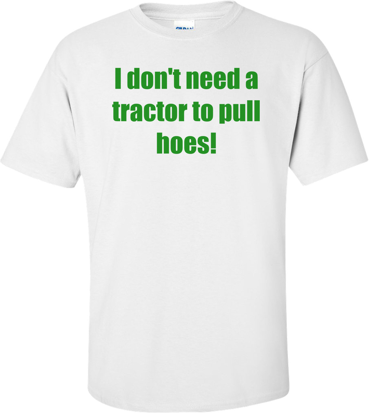 I don't need a tractor to pull hoes! Shirt