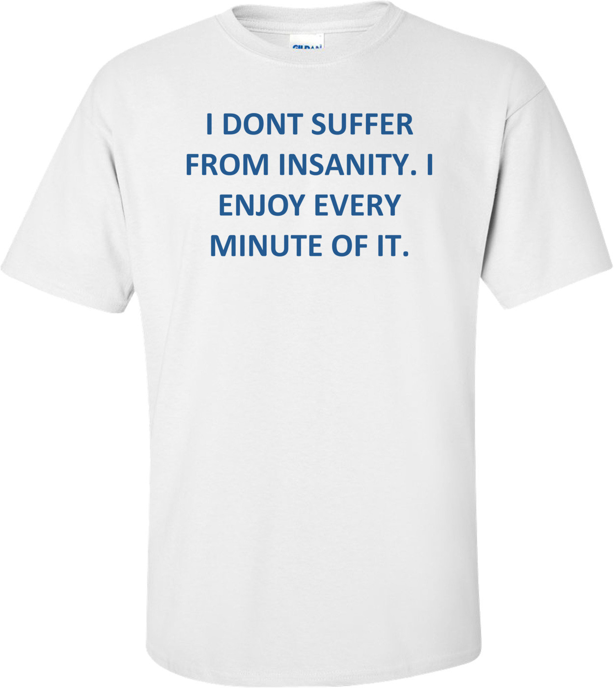 I DONT SUFFER FROM INSANITY. I ENJOY EVERY MINUTE OF IT. Shirt