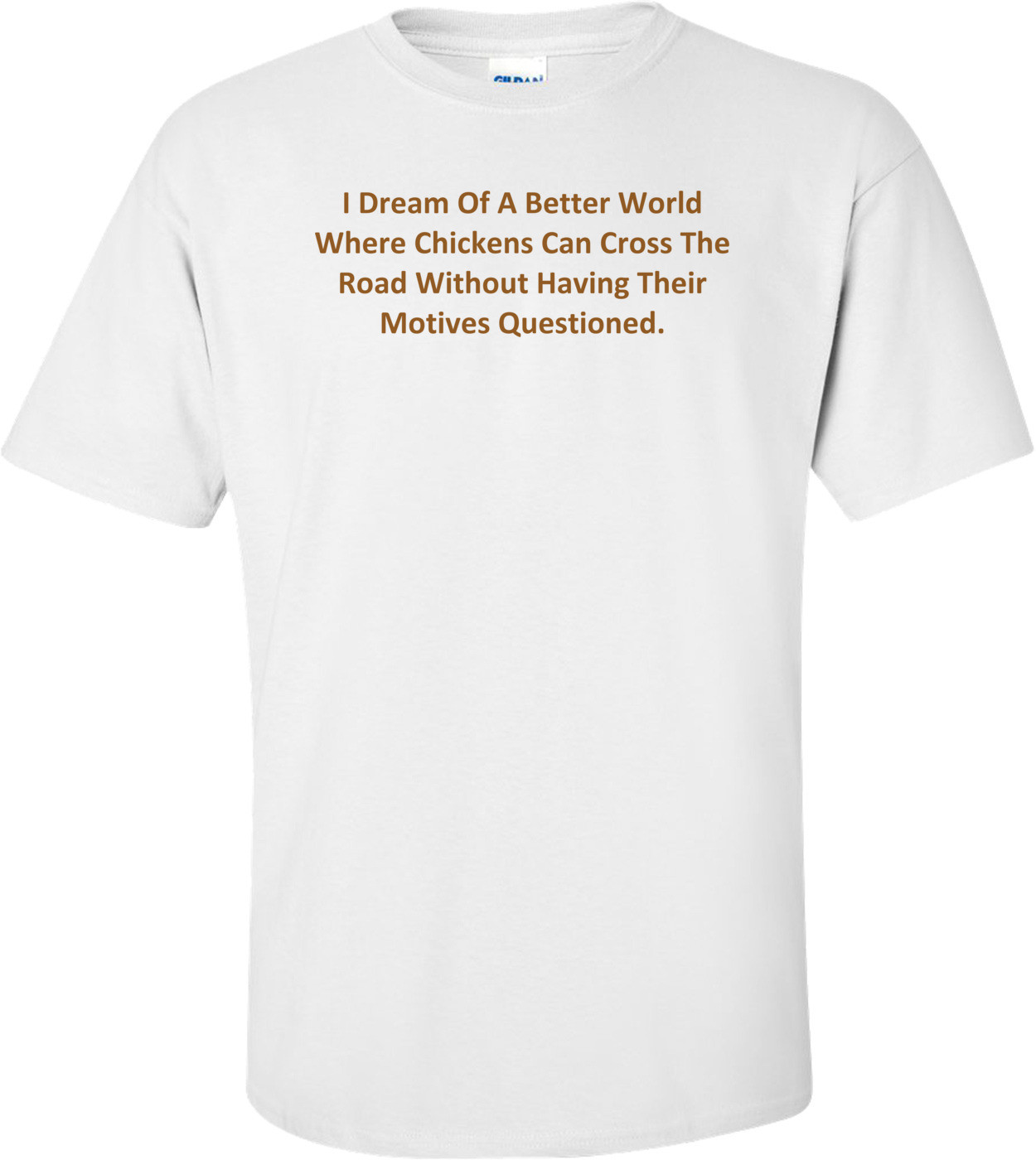 I Dream Of A Better World Where Chickens Can Cross The Road Without Having Their Motives Questioned. Shirt