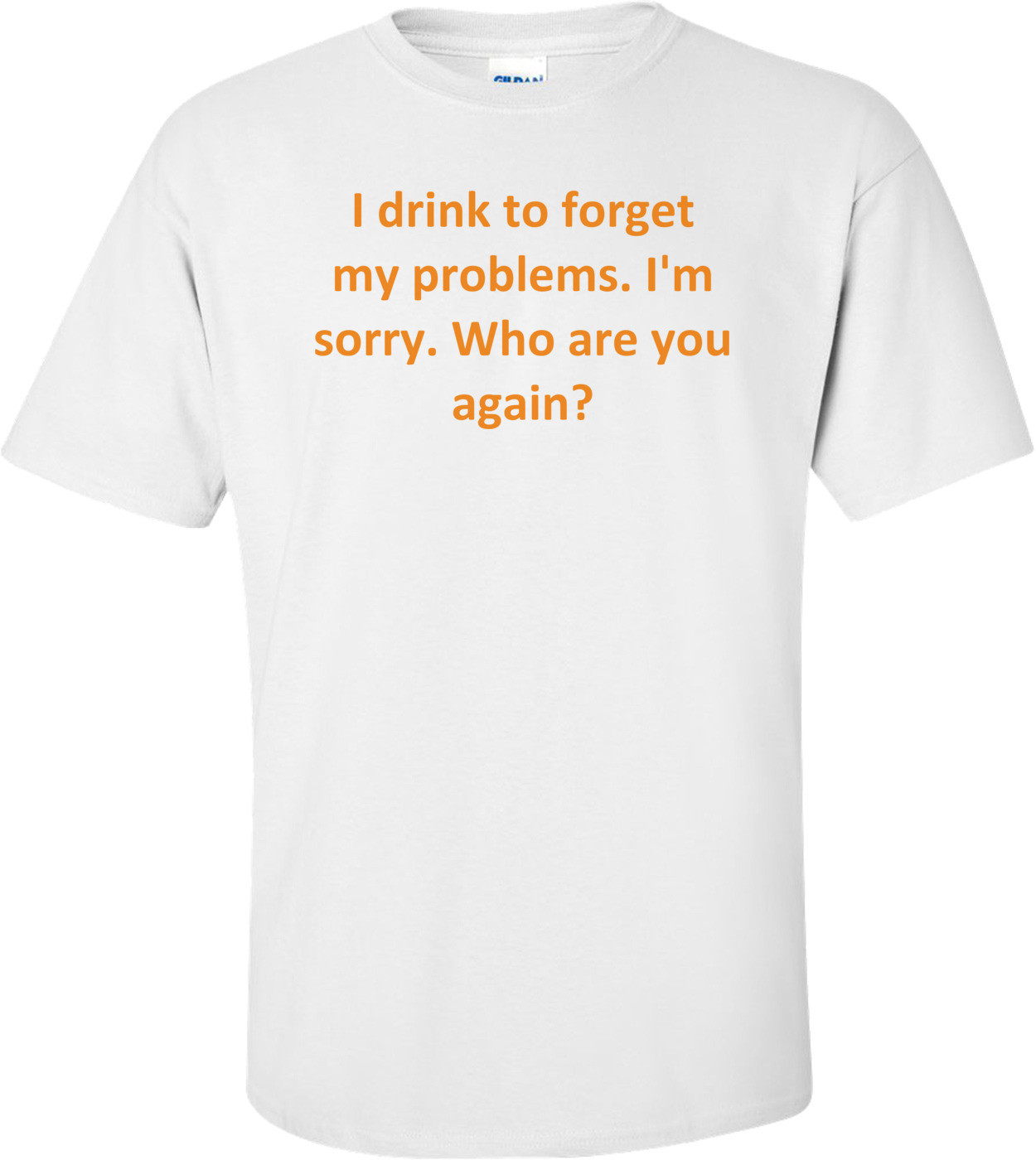I drink to forget my problems. I'm sorry. Who are you again? Shirt