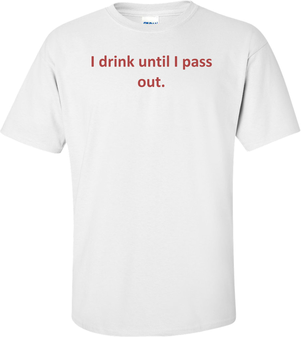 I drink until I pass out. T-Shirt