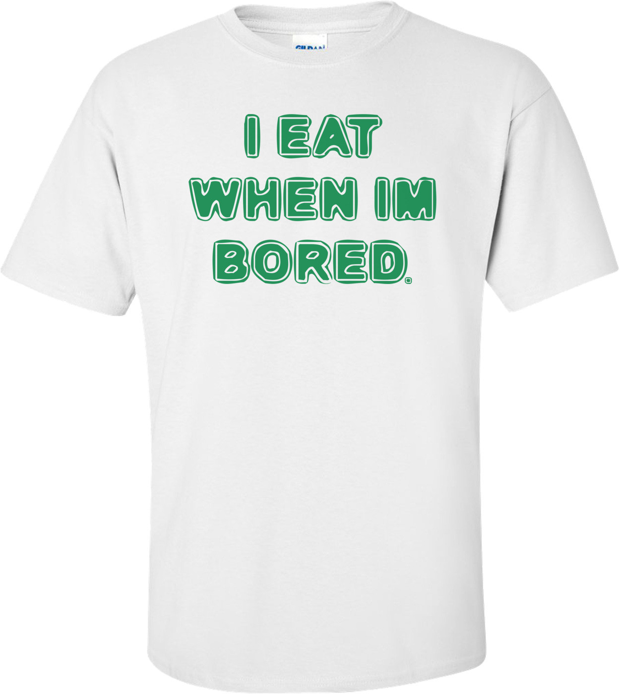 I EAT WHEN IM BORED. Shirt