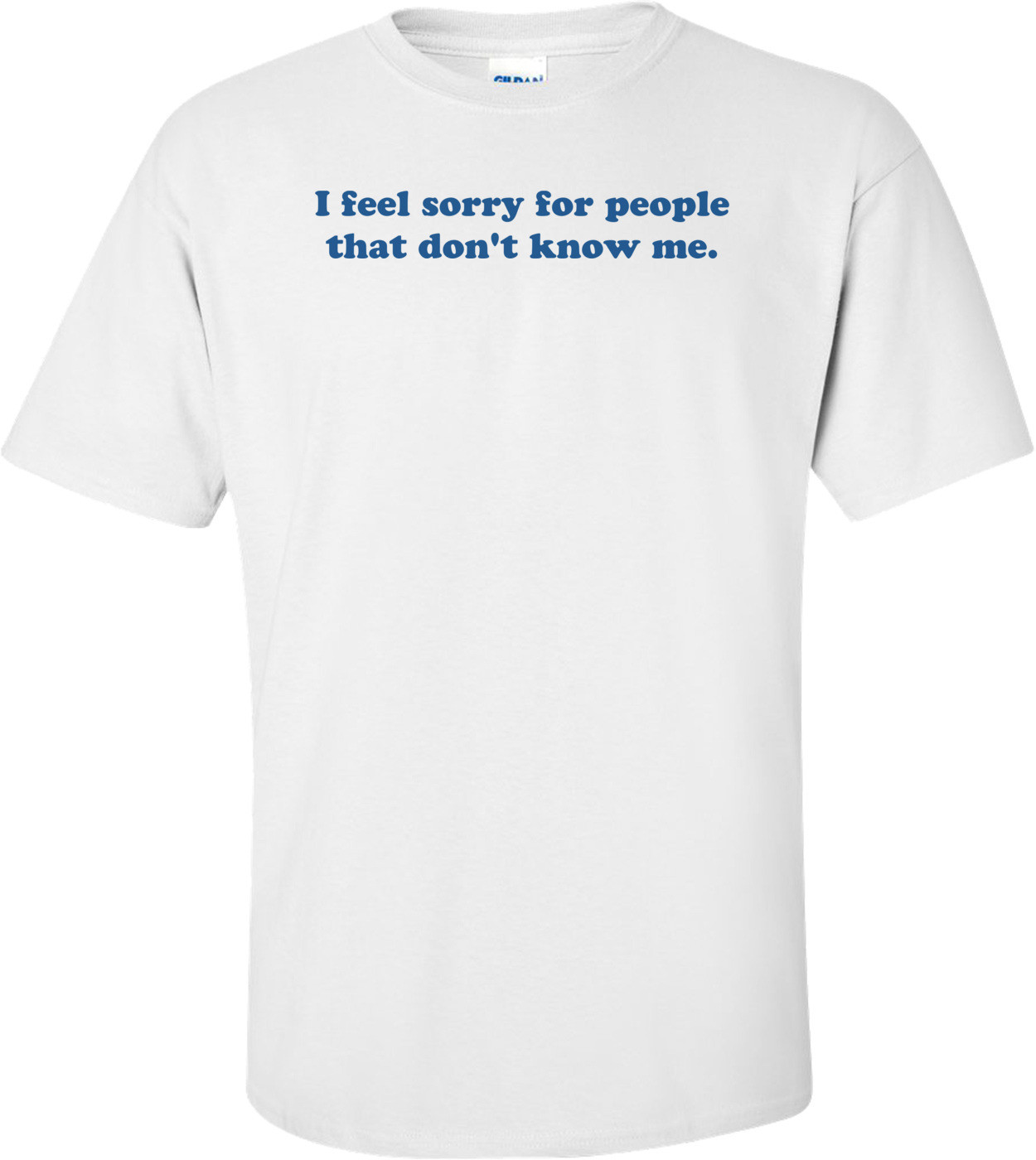 I feel sorry for people that don't know me. Shirt