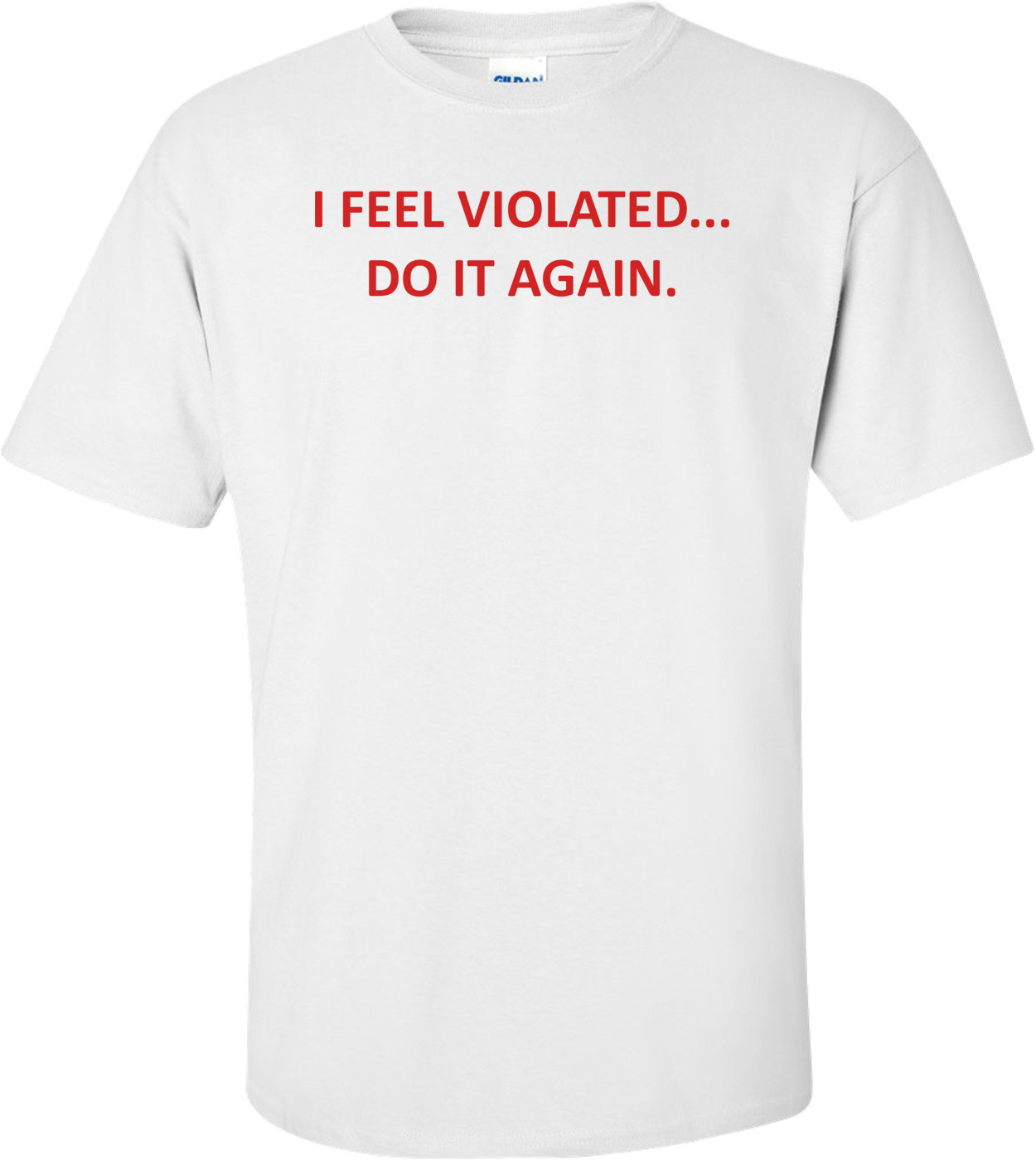I FEEL VIOLATED... DO IT AGAIN. Shirt