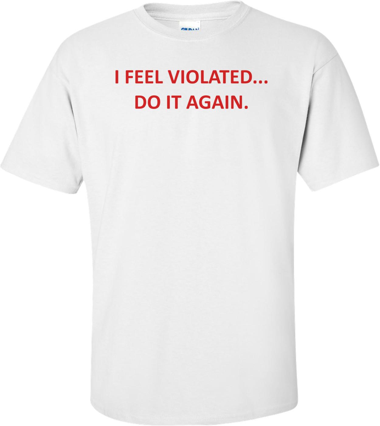 I FEEL VIOLATED... DO IT AGAIN. Shirt