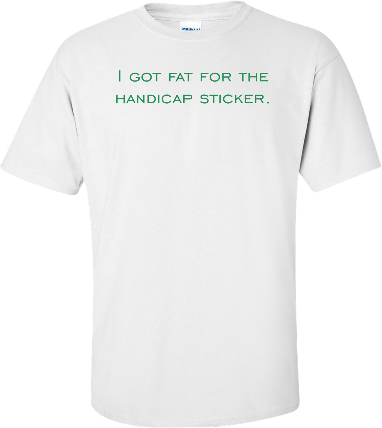 I got fat for the handicap sticker. Shirt