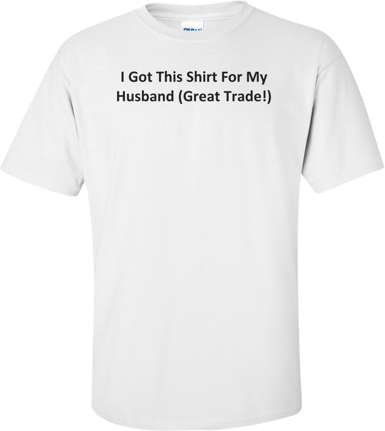 I Got This Shirt For My Husband (Great Trade!) T-Shirt