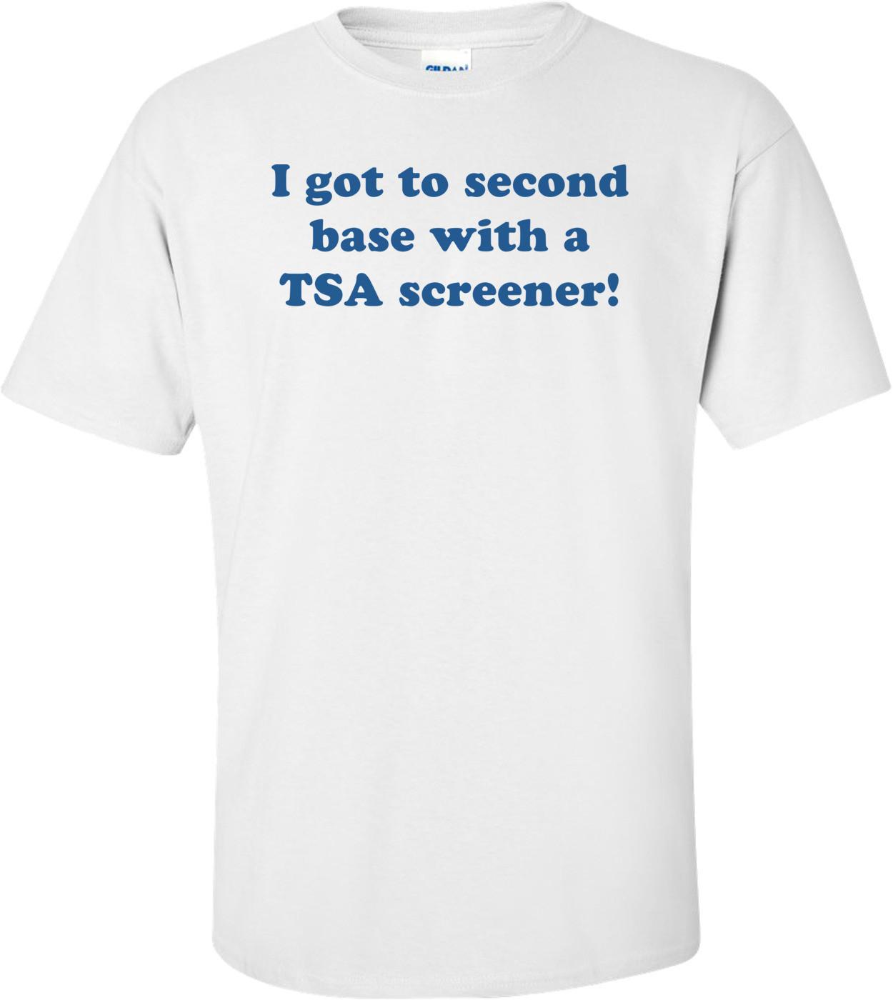 I got to second base with a TSA screener! Shirt