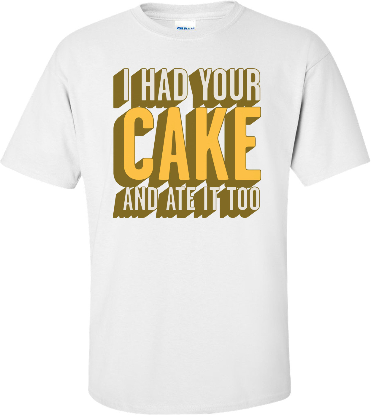 I Had Your Cake And Ate It Too T-shirt