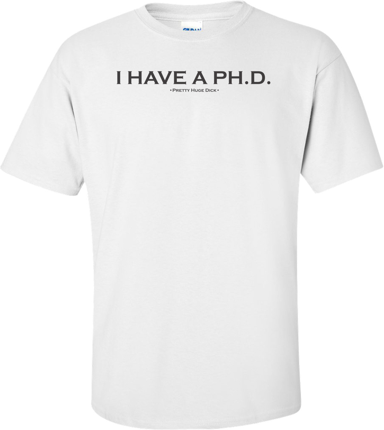 I Have A P.H.D. Pretty Huge Dick T-Shirt