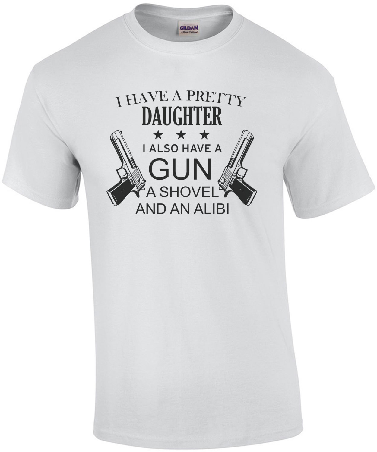 I have a pretty daughter. I also have a gun, a shovel, and an alibi - funny father daughter t-shirt