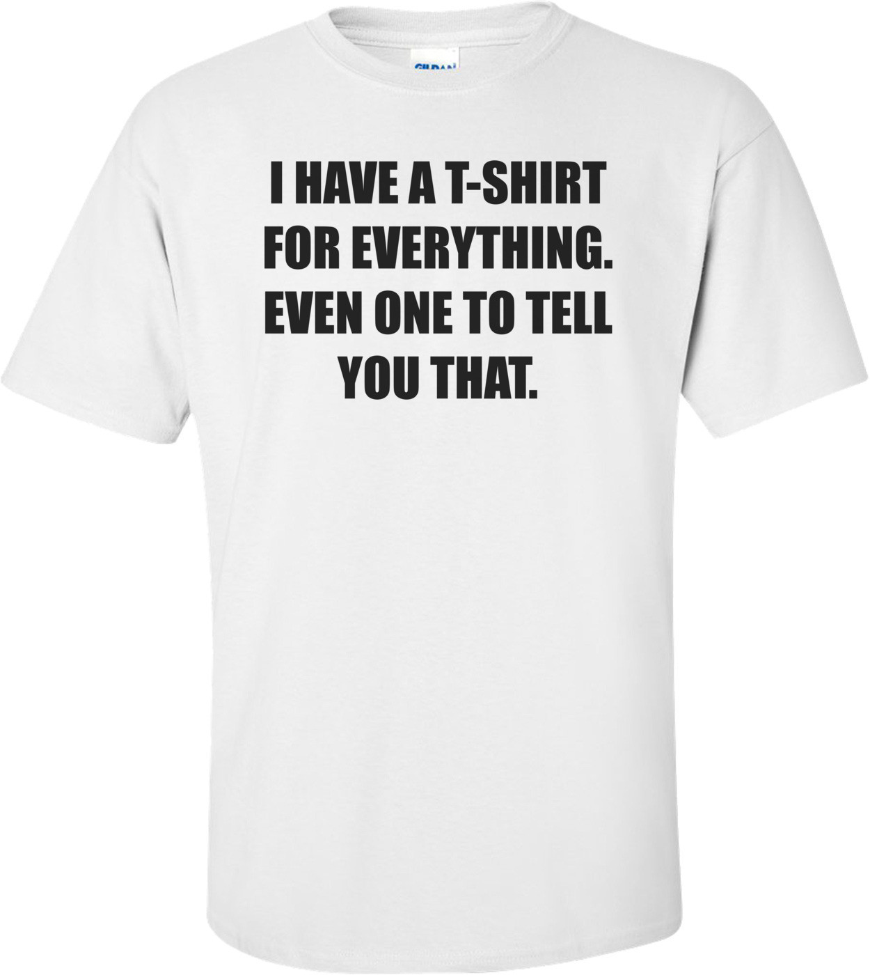 I HAVE A T-SHIRT FOR EVERYTHING. EVEN ONE TO TELL YOU THAT. Shirt
