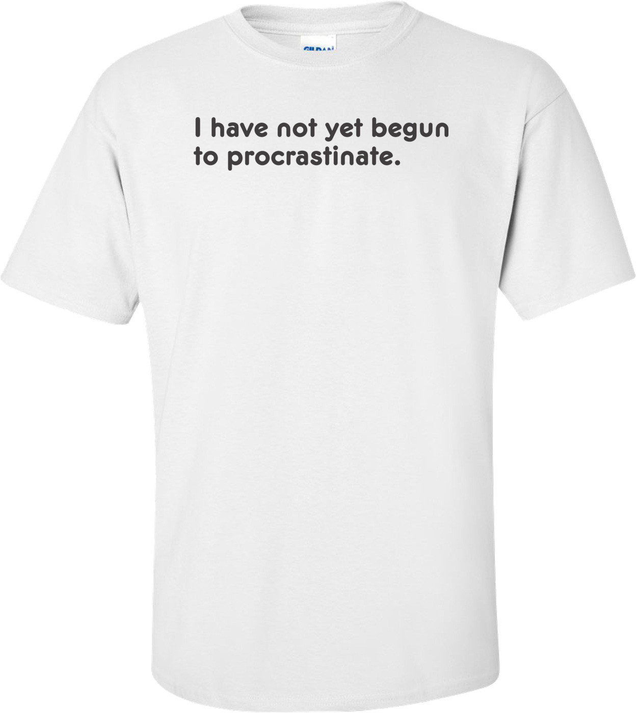 I Have Not Yet Begun To Procrastinate T-shirt