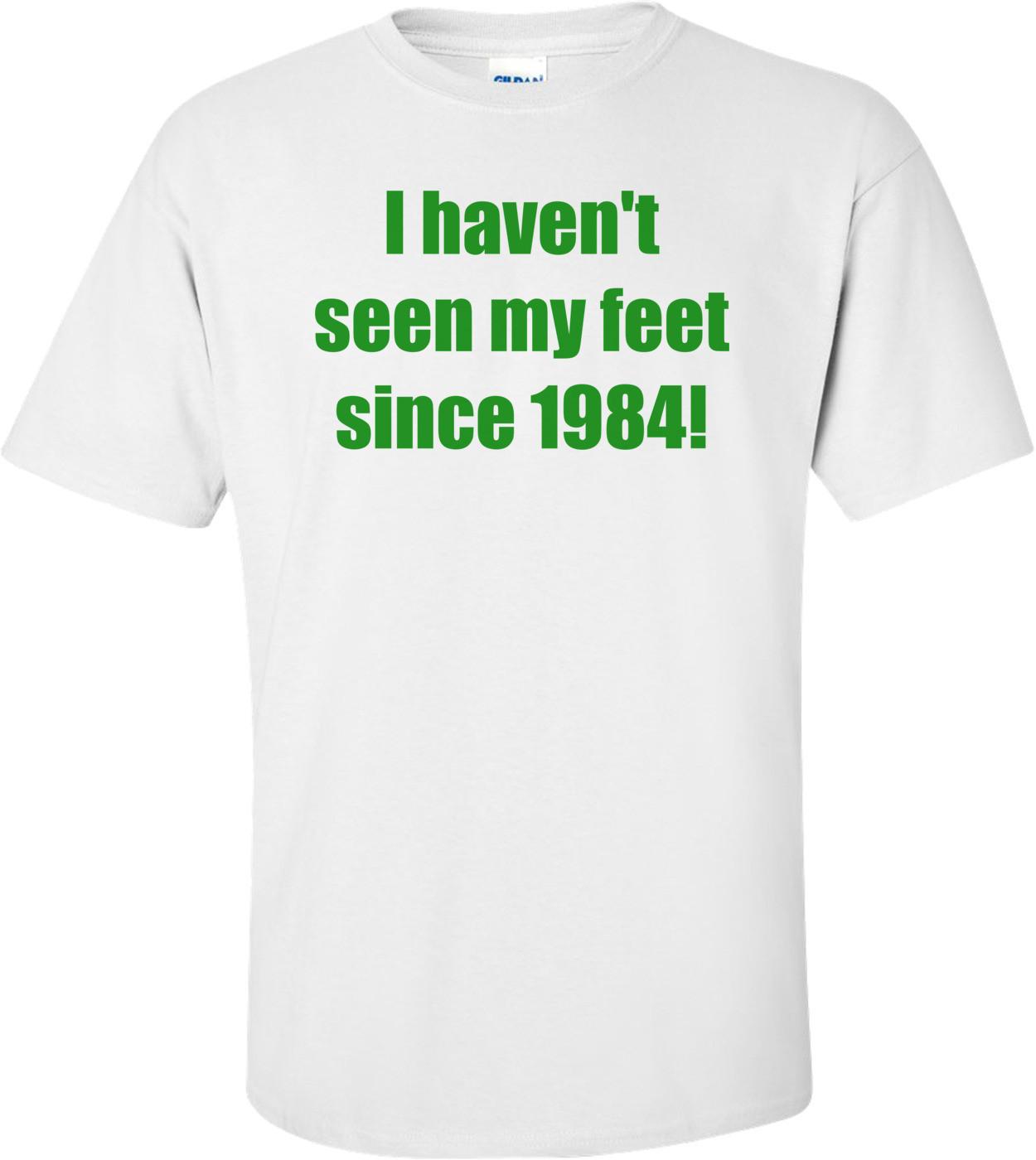 I haven't seen my feet since 1984! Shirt