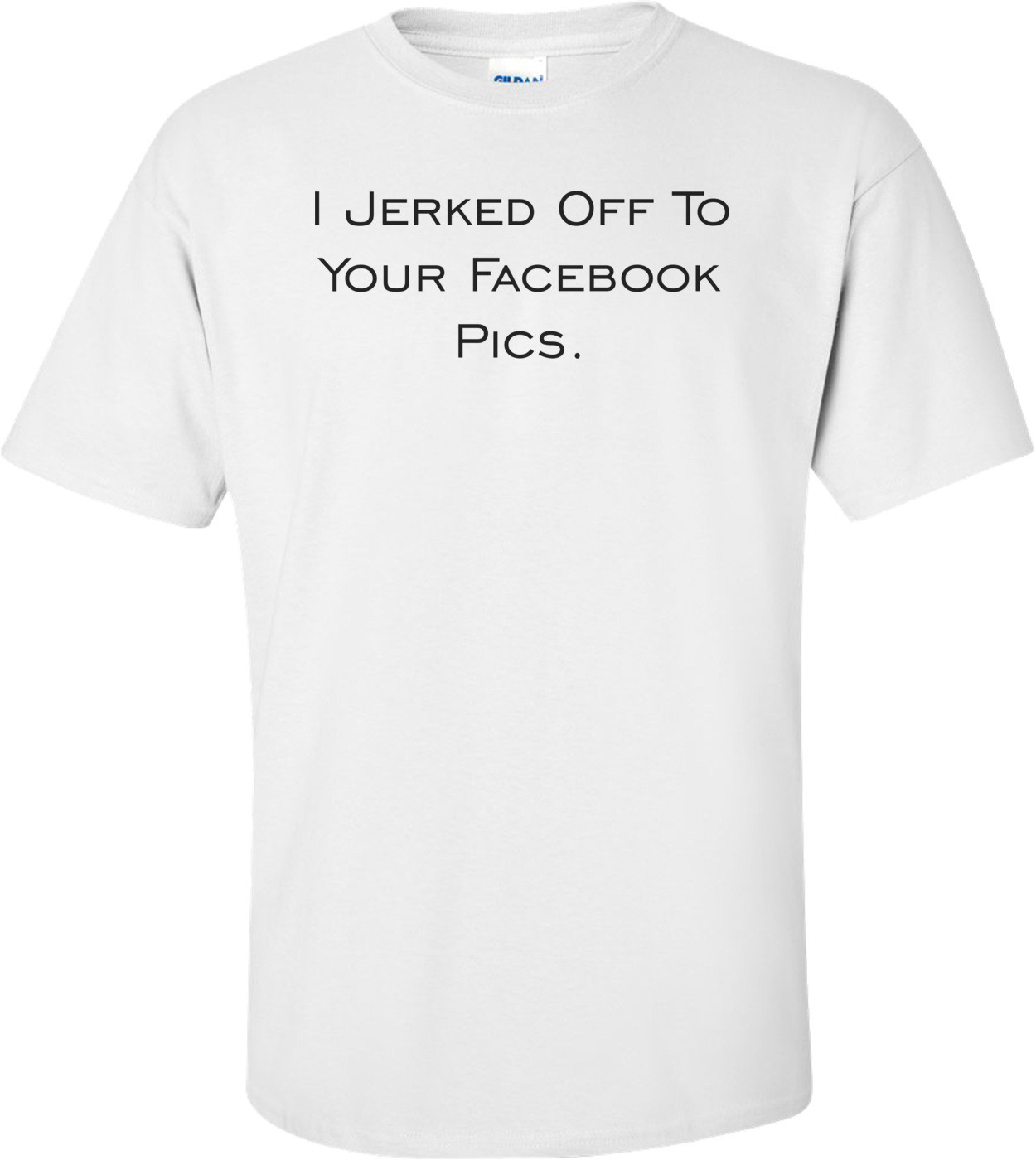 I Jerked Off To Your Facebook Pics. Shirt