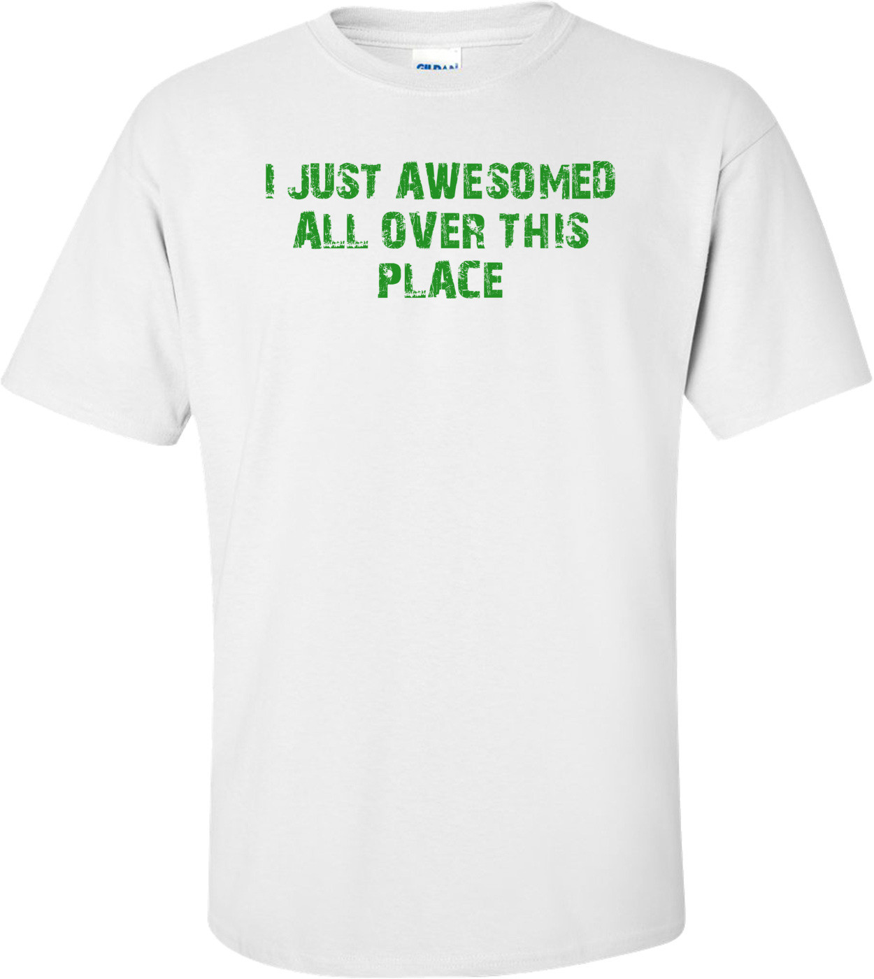 I JUST AWESOMED ALL OVER THIS PLACE Shirt
