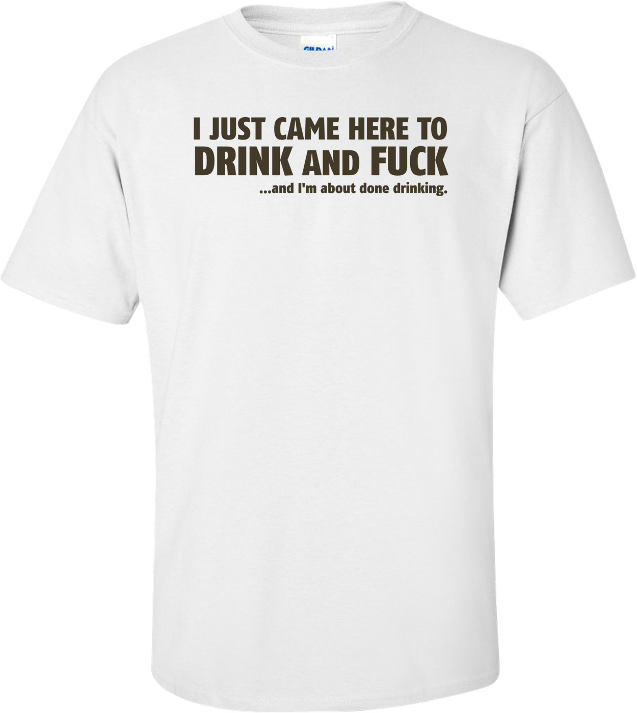 I Just Came Here To Drink And Fuck...and I'm About Done Drinking T-shirt
