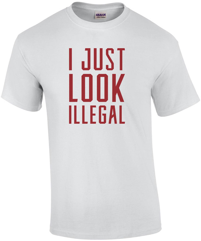 I just look illegal - sarcastic t-shirt