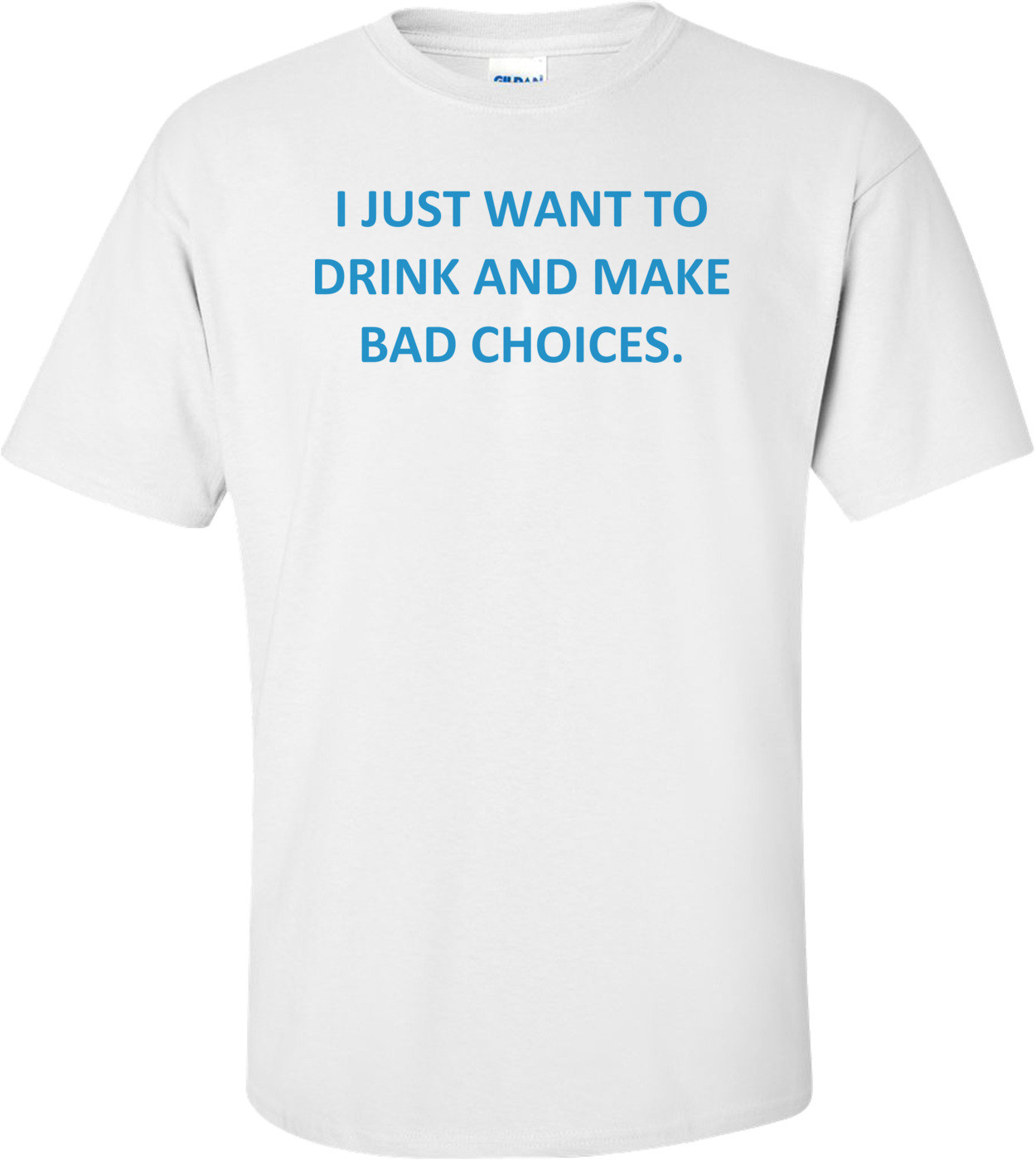 I JUST WANT TO DRINK AND MAKE BAD CHOICES. Shirt