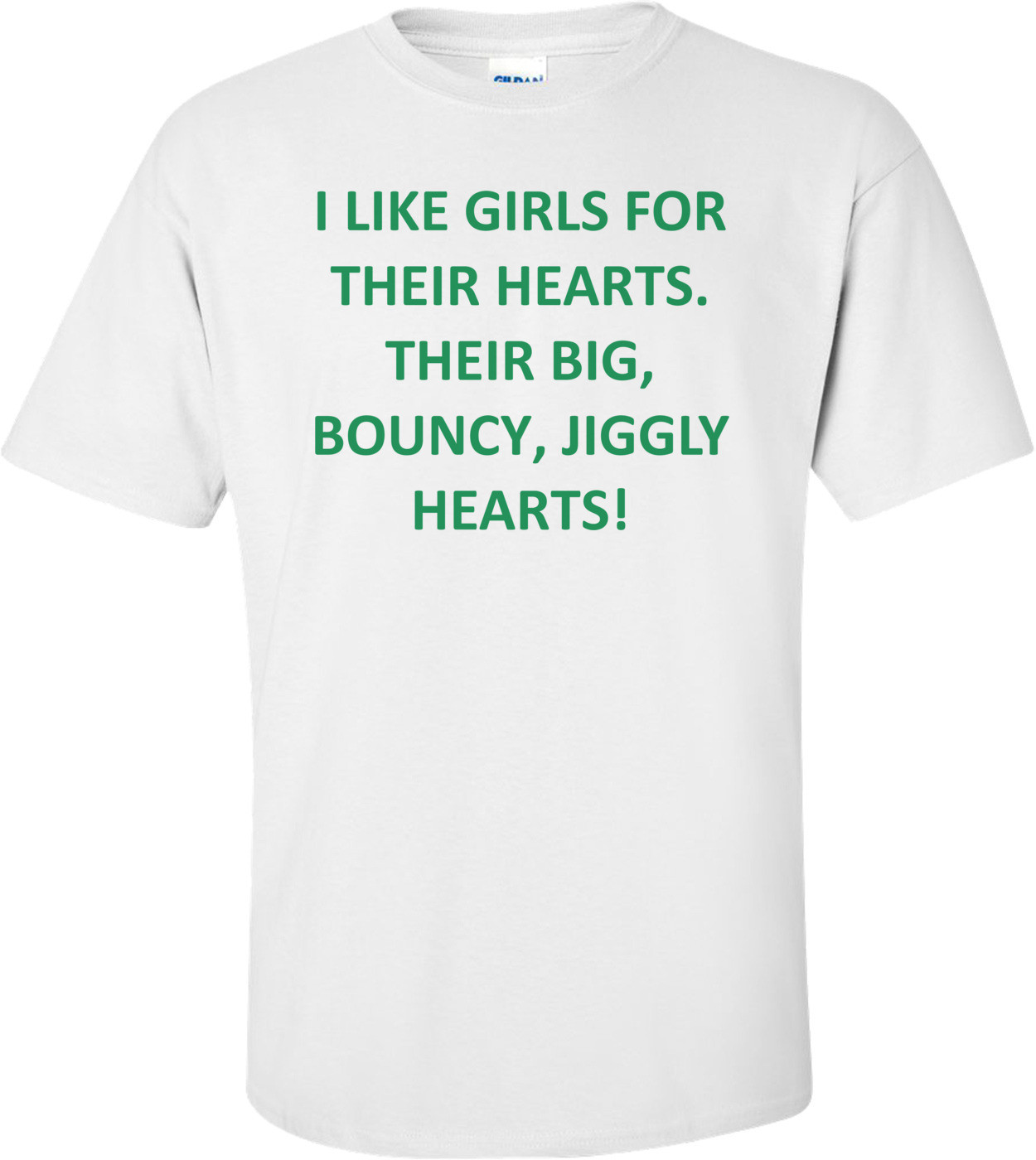 I LIKE GIRLS FOR THEIR HEARTS. THEIR BIG, BOUNCY, JIGGLY HEARTS! Shirt