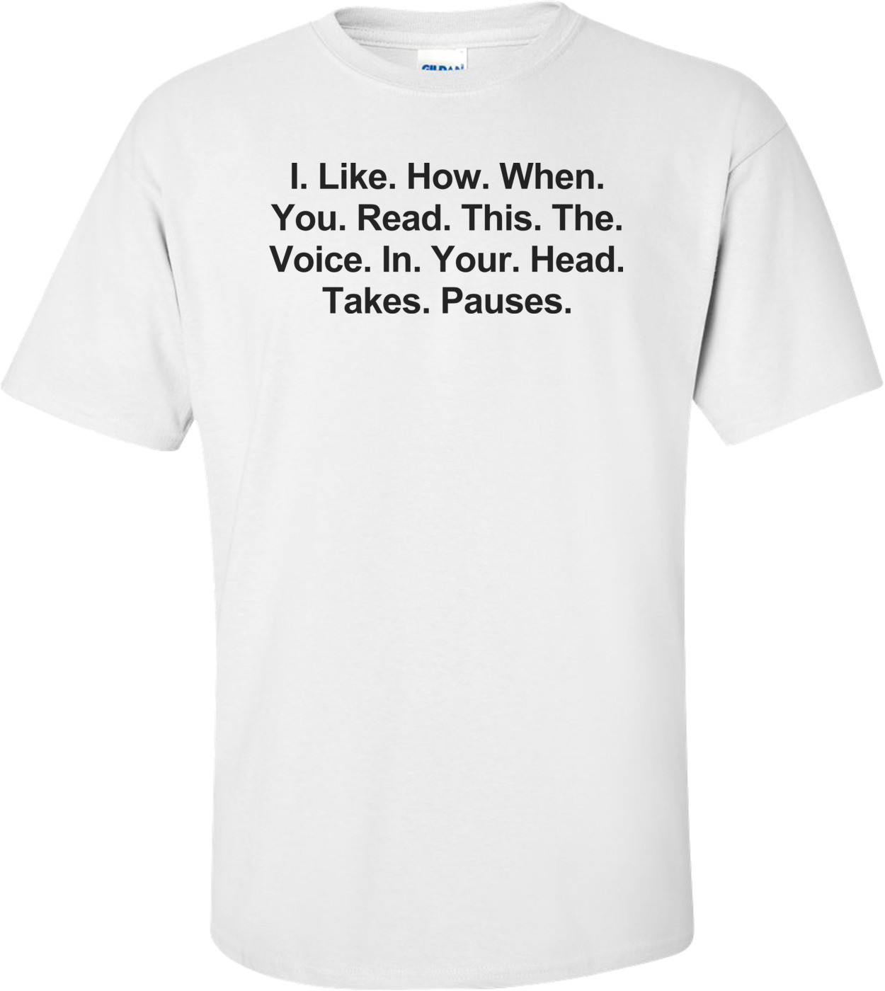 I. Like. How. When. You. Read. This. The. Voice. In. Your. Head. Takes. Pauses. Funny Shirt