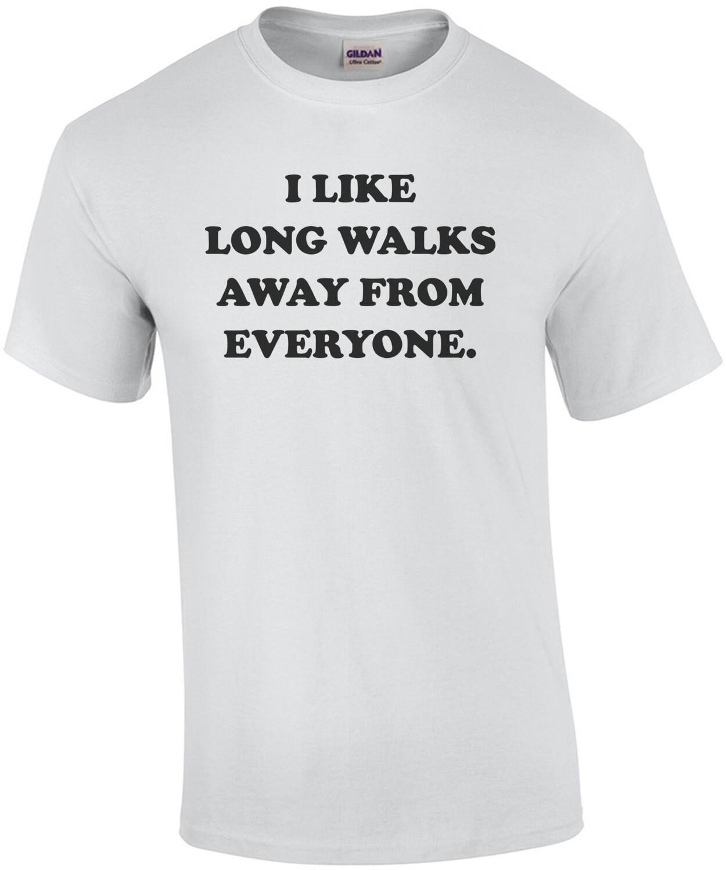 I like long walks away from everyone. funny t-shirt