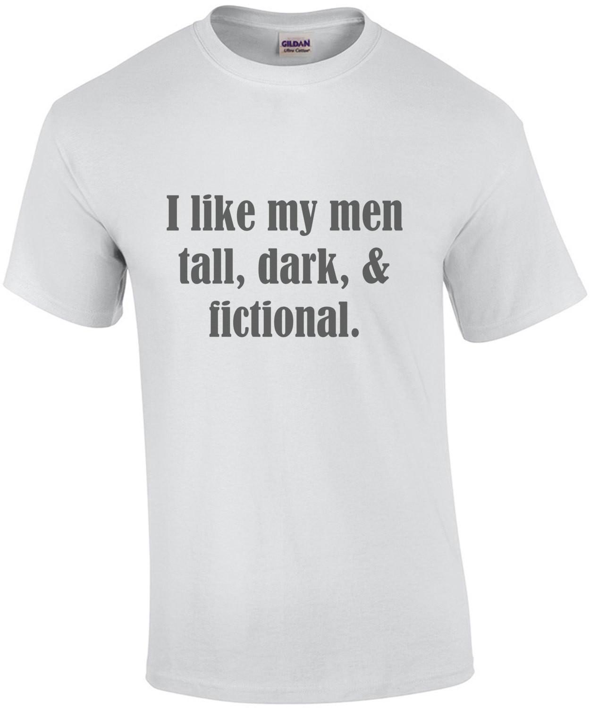I like my men tall, dark, & fictional. Funny Ladies T-Shirt