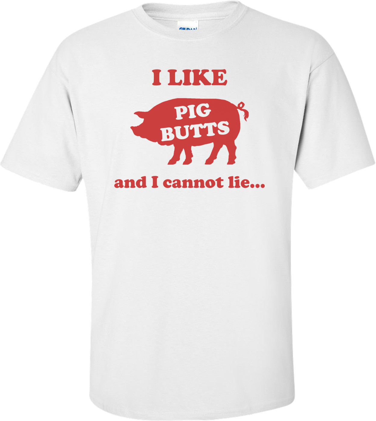 I Like Pig Butts And I Cannot Lie Shirt
