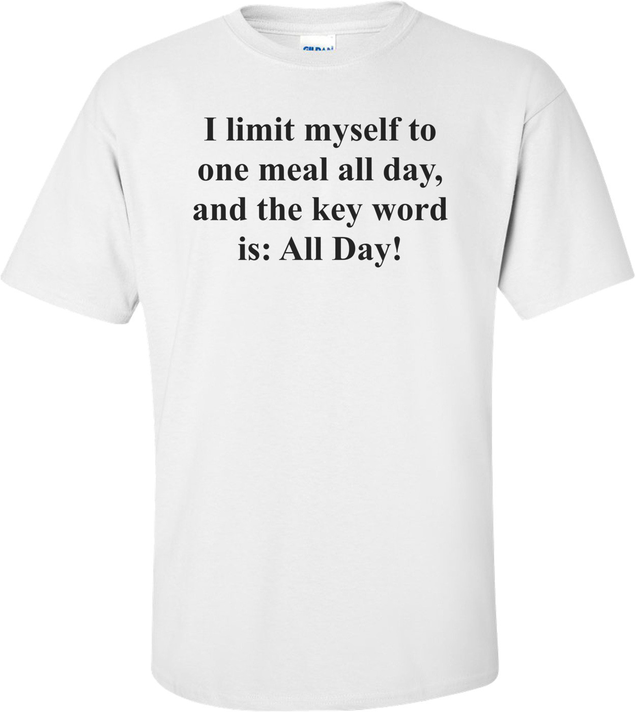 I limit myself to one meal all day, and the key word is: All Day! Shirt