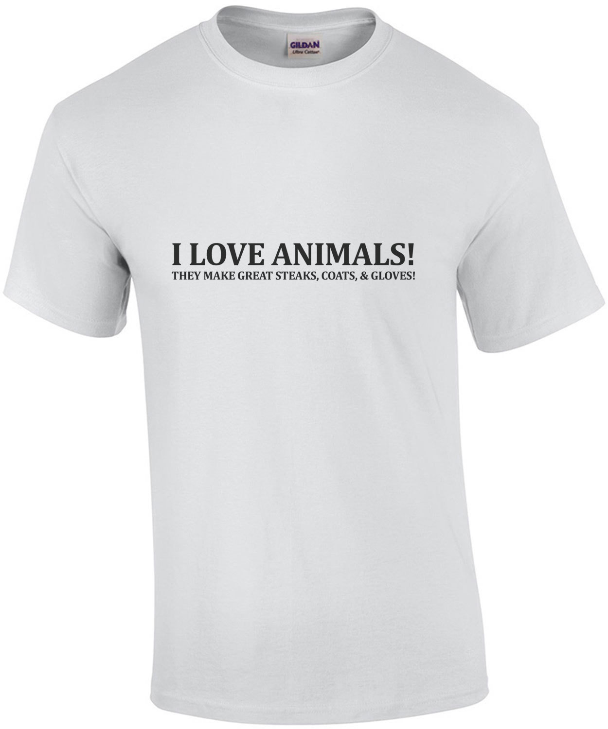 I love animals - they make great steaks, coats, and gloves . Sarcastic T-Shirt