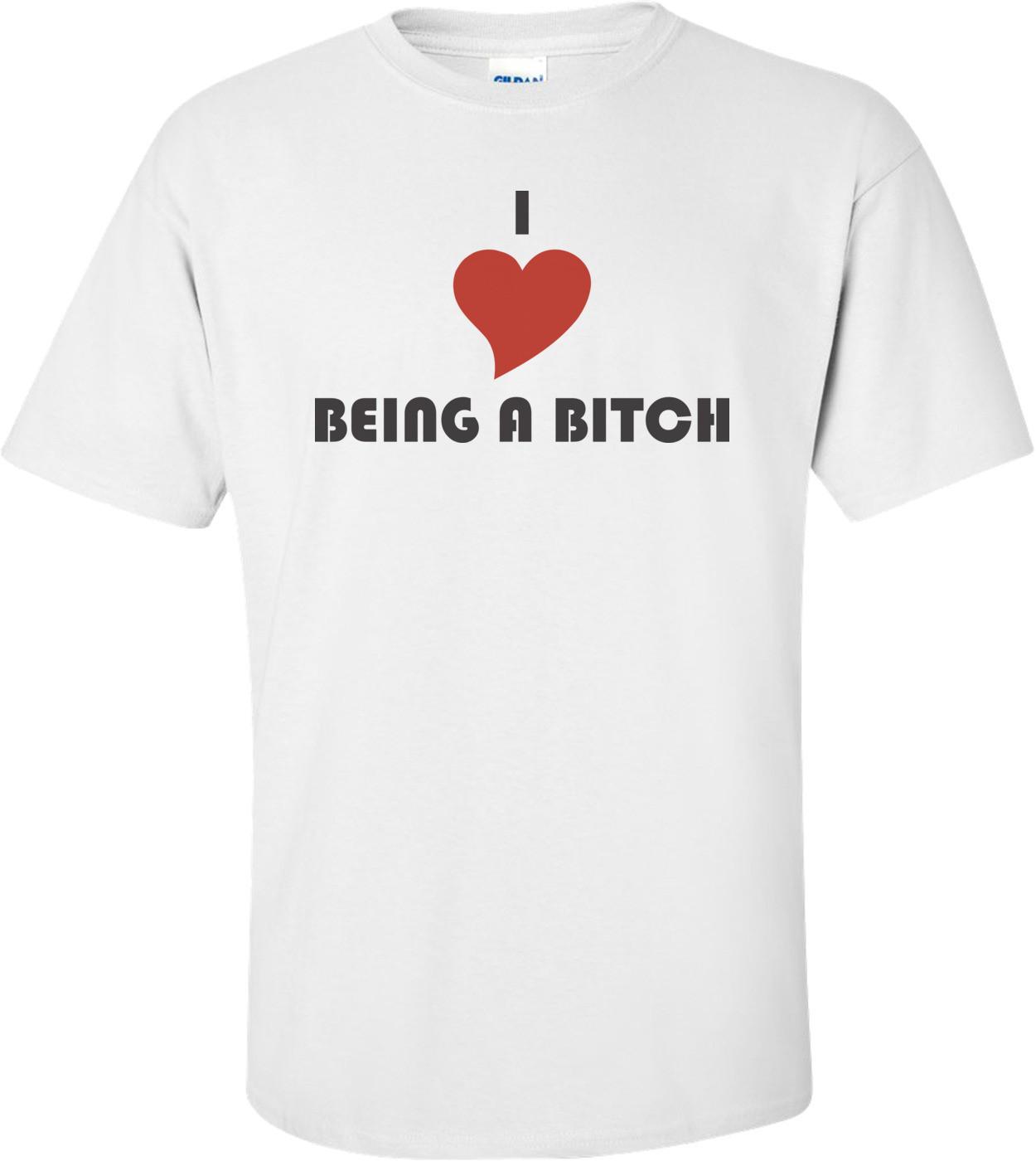 I Love Being A Bitch T-shirt