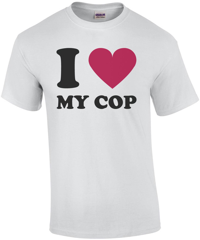 I love my cop - pro cop t-shirt