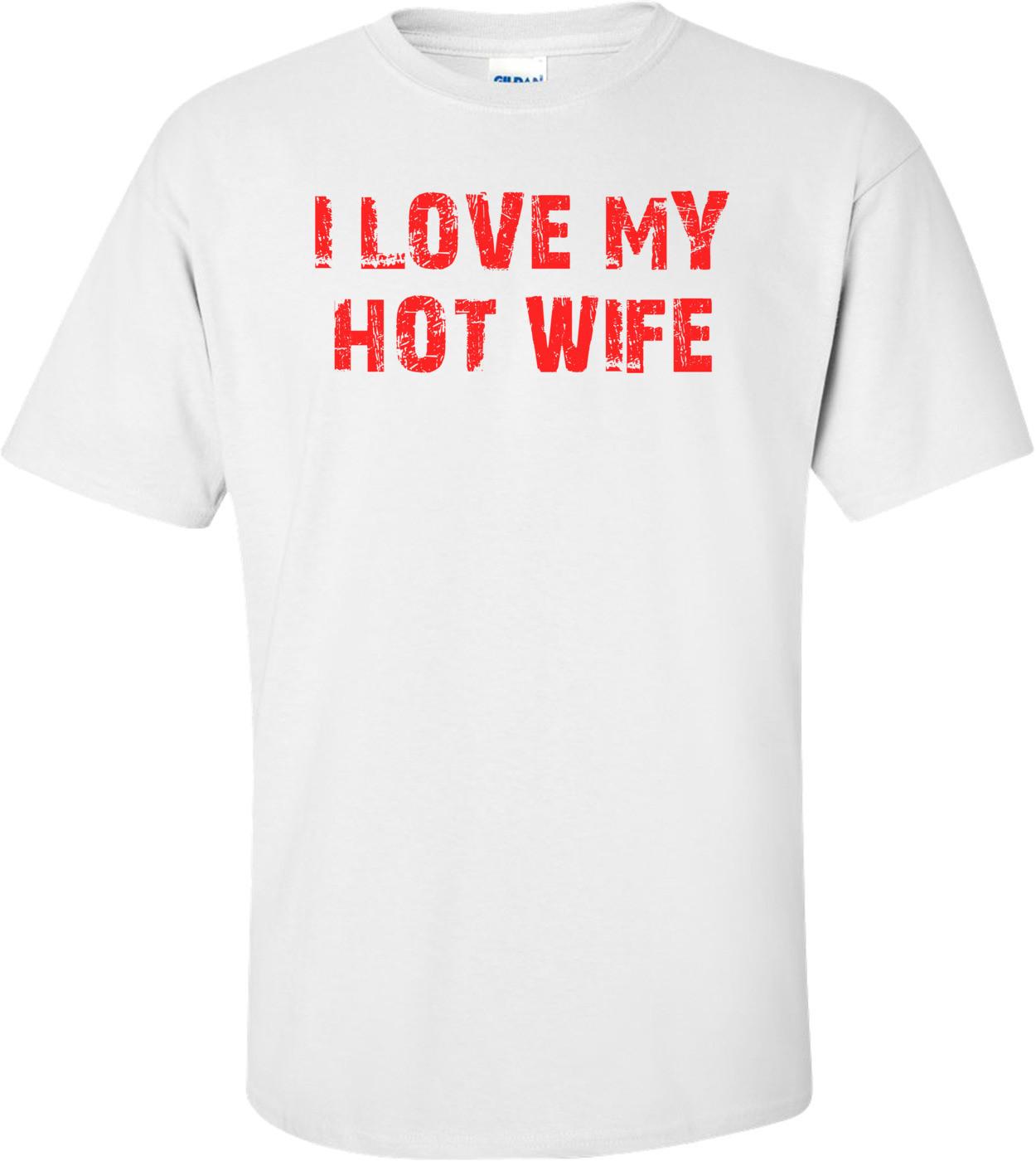 I LOVE MY HOT WIFE Shirt