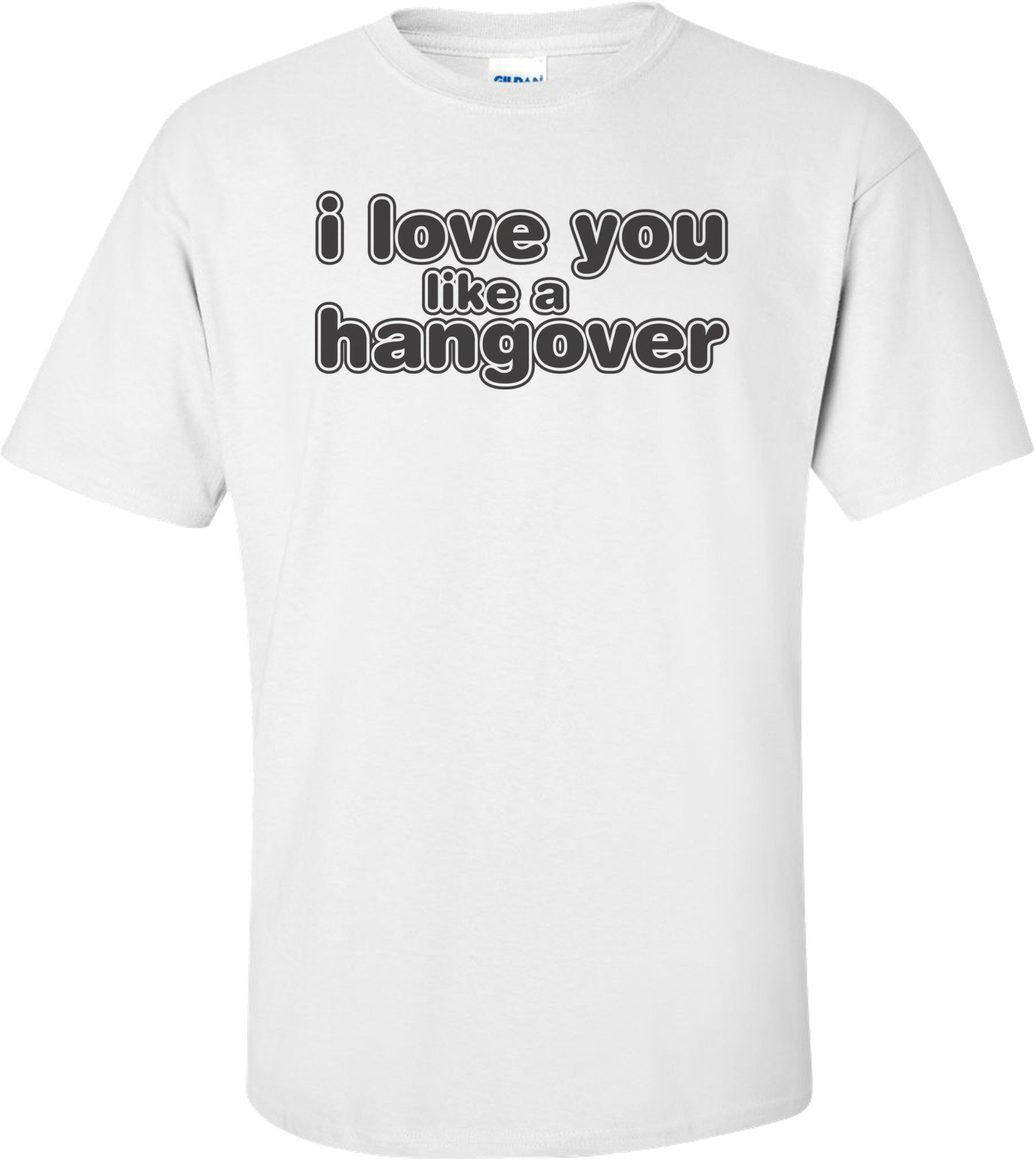 I Love You Like A Hangover T-shirt