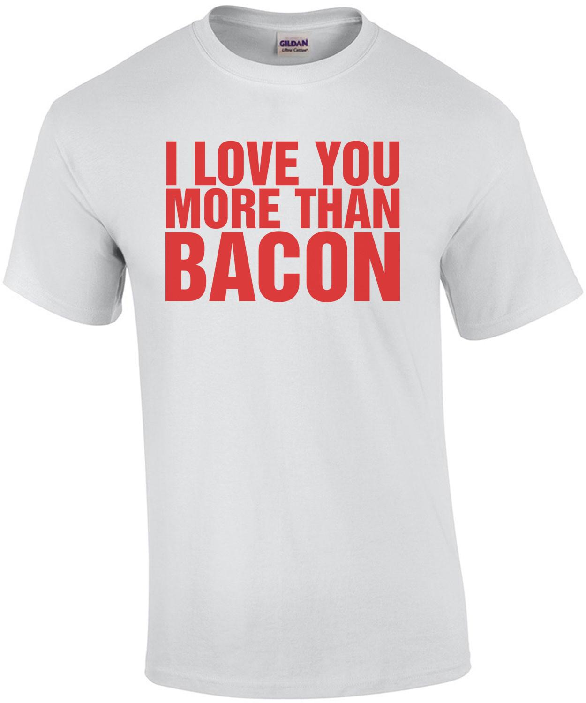 I Love You More Than Bacon Shirt