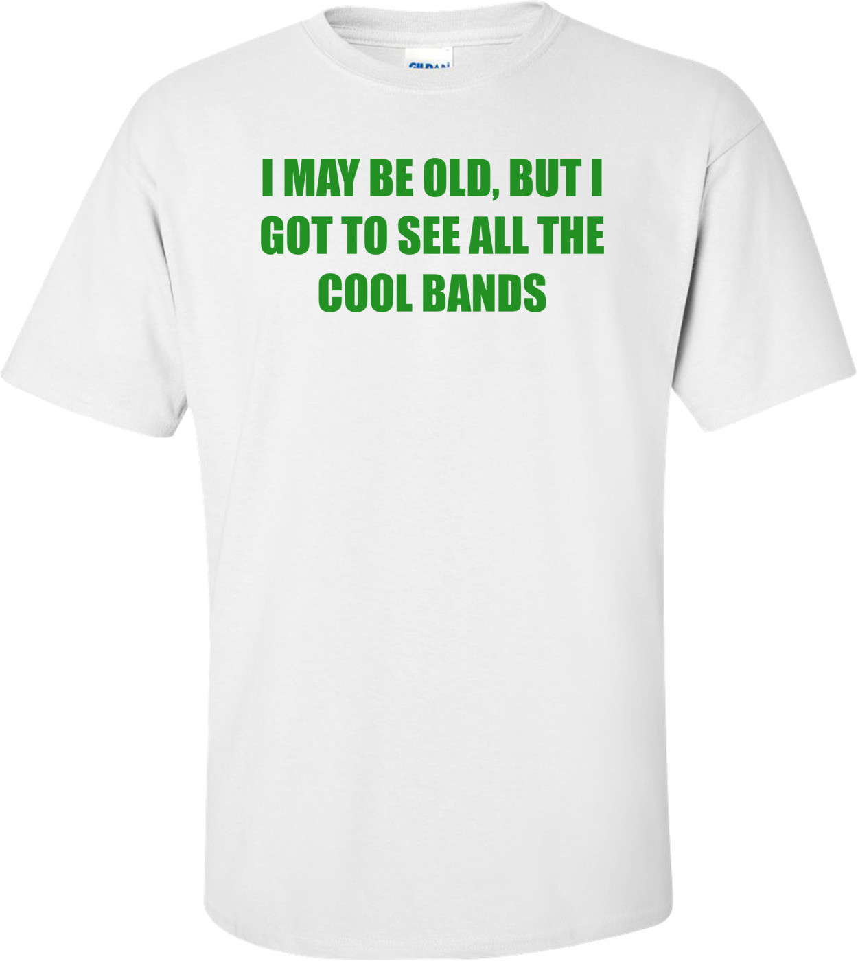 I May Be Old, But I Got To See All The Cool Bands T-Shirt