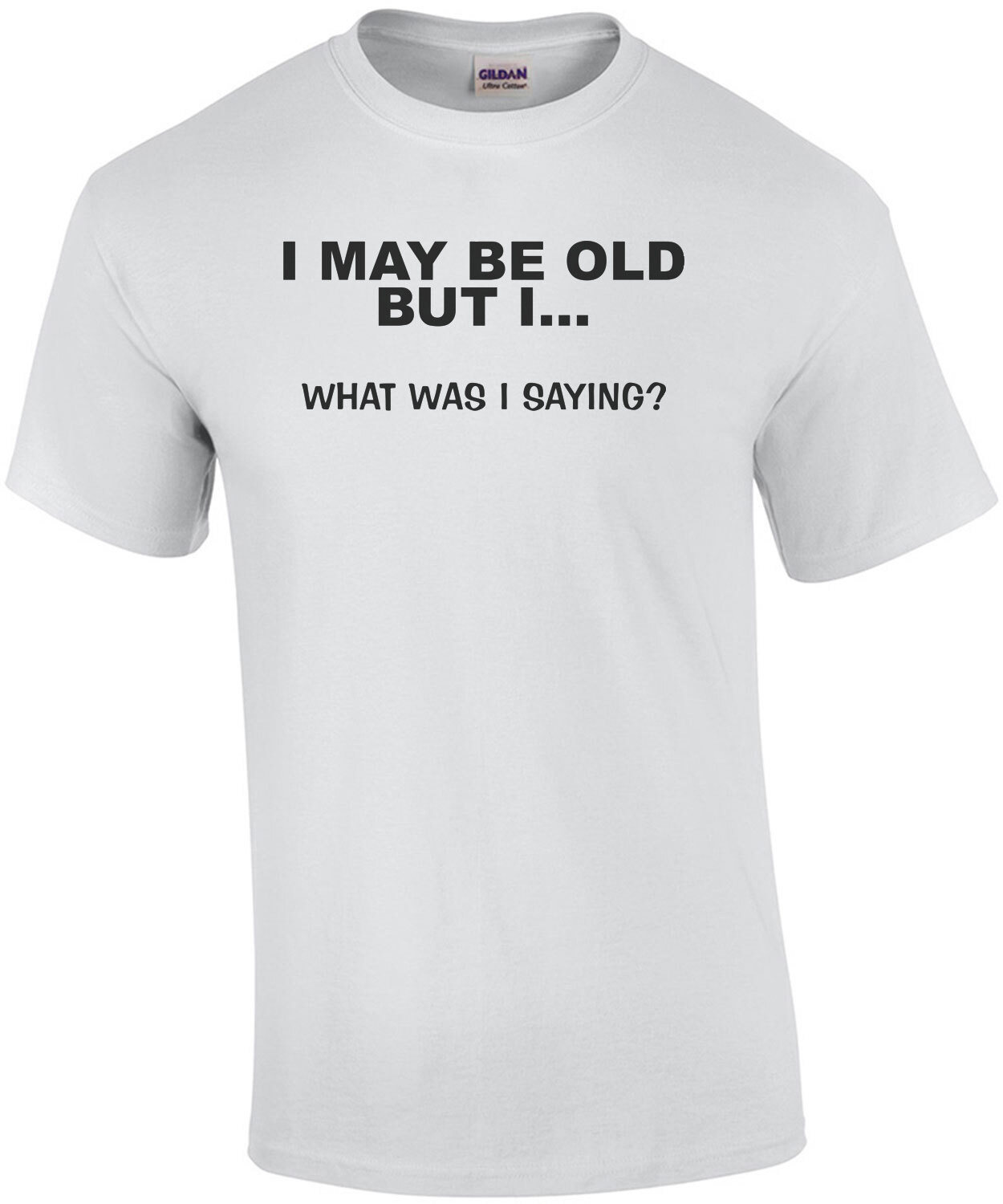 I May Be Old But I... What Was I Saying? T-Shirt