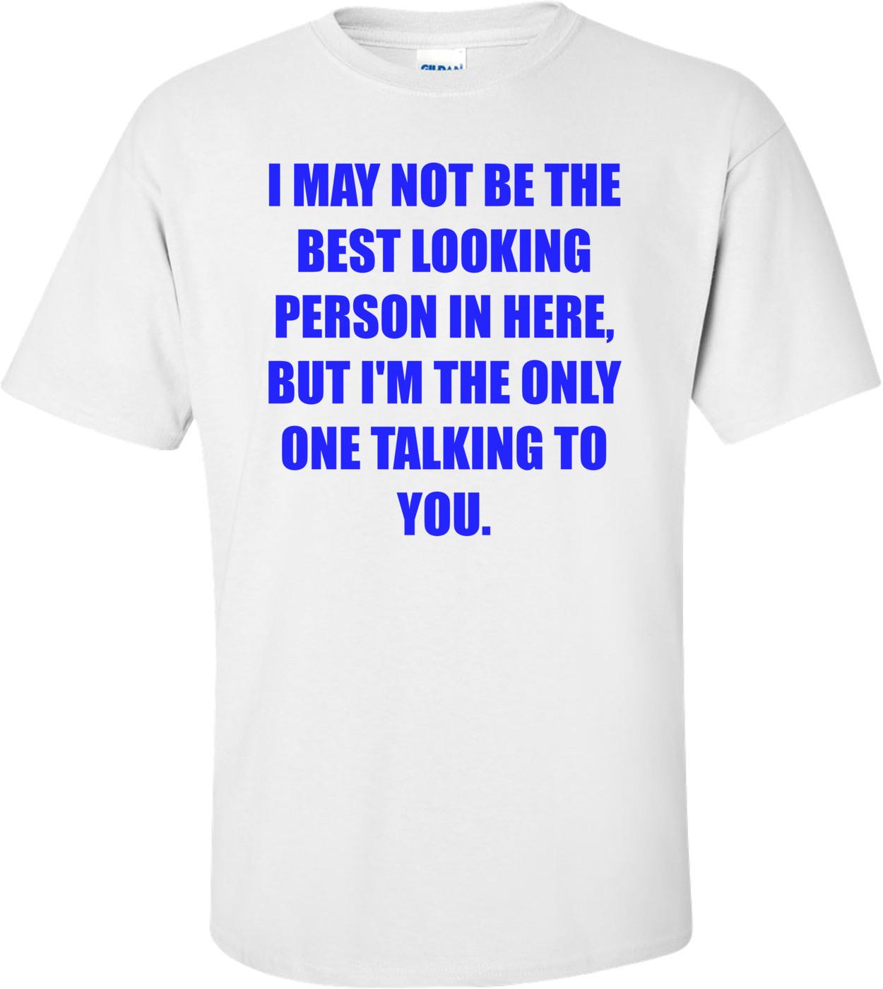 I MAY NOT BE THE BEST LOOKING PERSON IN HERE, BUT I'M THE ONLY ONE TALKING TO YOU. Shirt