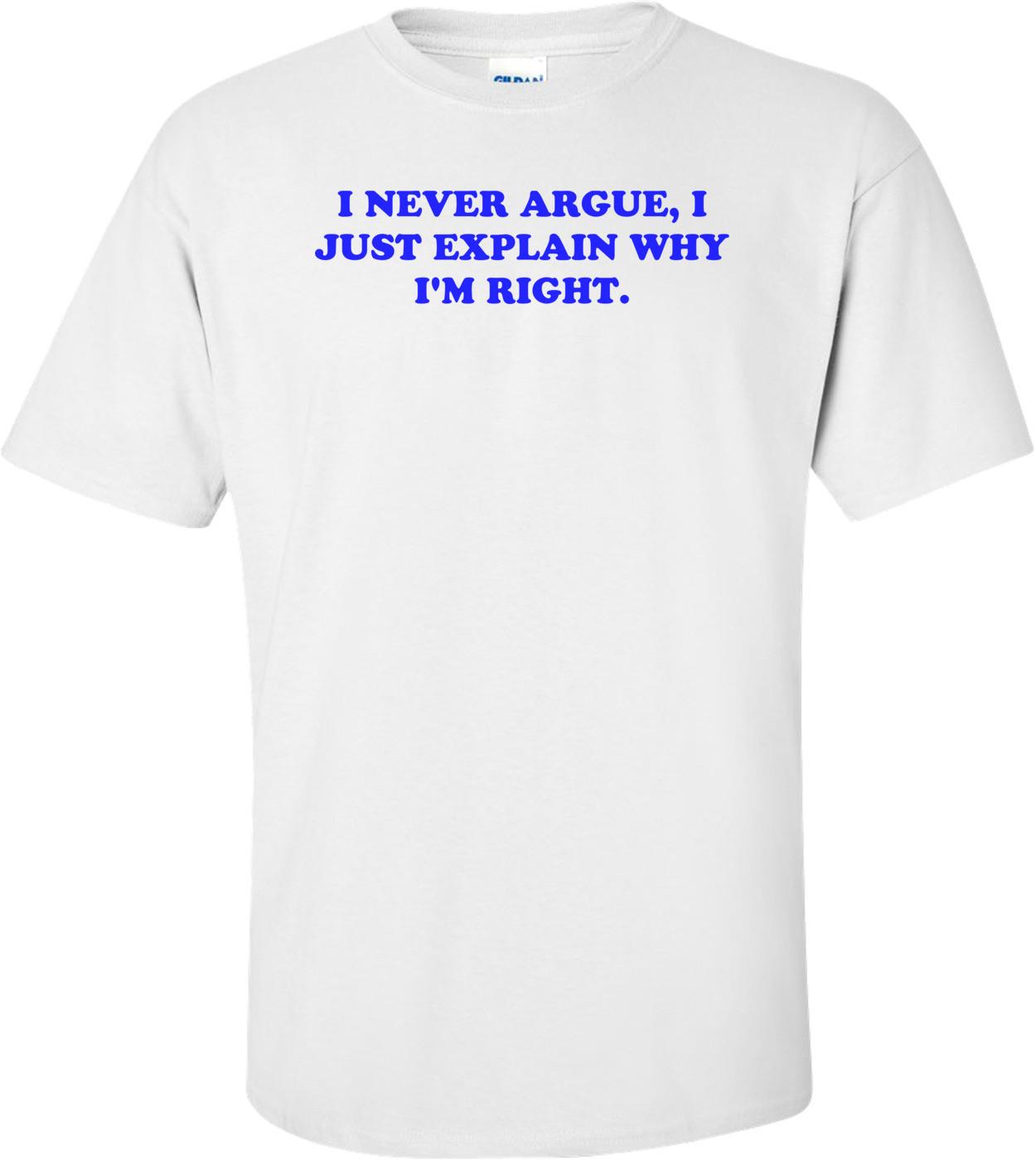 I NEVER ARGUE, I JUST EXPLAIN WHY I'M RIGHT. Shirt