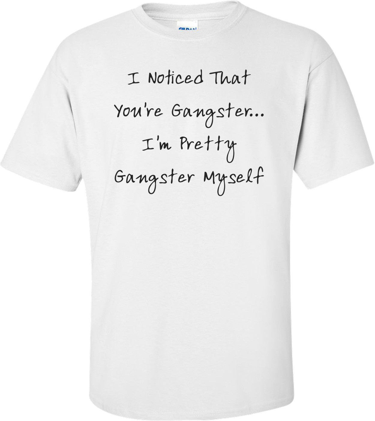 I Noticed That You're Gangster... I'm Pretty Gangster Myself T-Shirt