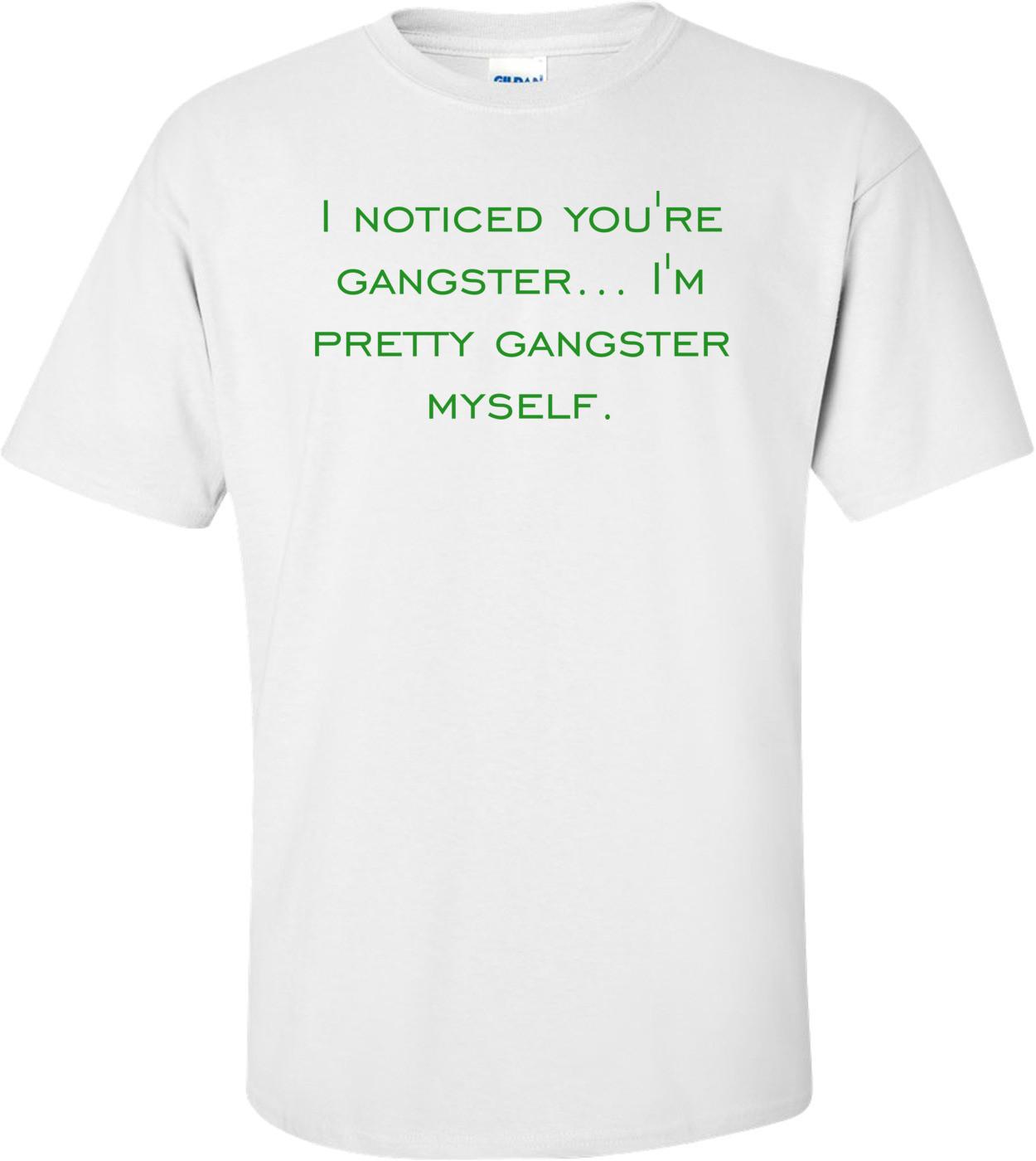 I noticed you're gangster... I'm pretty gangster myself. Shirt
